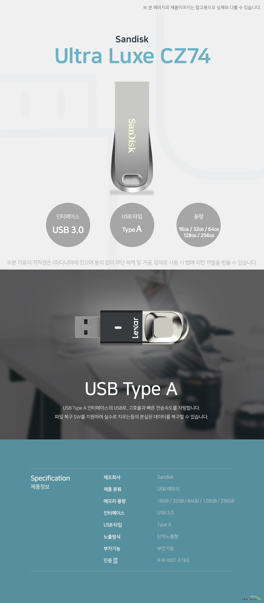 Sandisk Ultra Luxe CZ74 USB Type A USB Type A 인터페이스의 USB로, 고효율과 빠른 전송속도를 자랑합니다. 파일 복구 SW를 지원하여 실수로 지우는등의 분실된 데이터를 복구할 수 있습니다. 스펙 제조회사 Sandisk 제품 분류 USB 메모리 메모리 용량 16GB / 32GB / 64GB / 128GB / 256GB 인터페이스 USB 3.0 USB 타입 Type A 노출방식 단자노출형 부가기능 보안기능 KC인증 R-R-WDT-E1B3