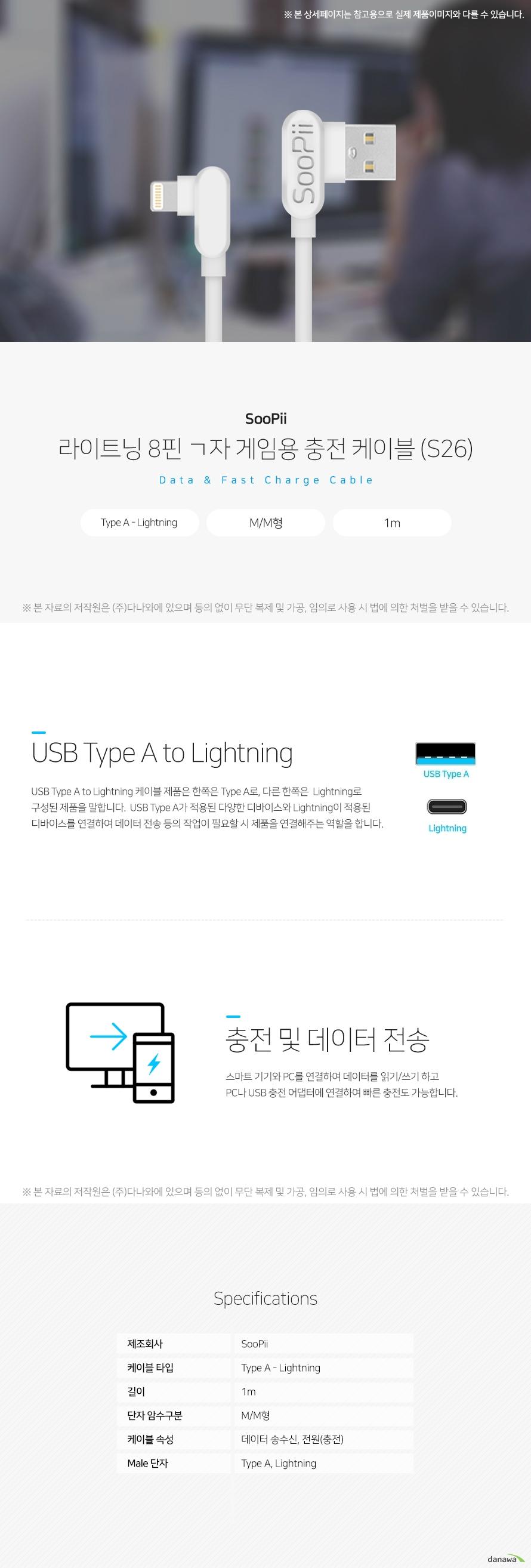 SooPii 라이트닝 8핀 ㄱ자 게임용 충전 케이블 (S26) USB Type A to Lightning USB Type A to Lightning 케이블 제품은 한쪽은 Type A로, 다른   한쪽은  Lightning로 구성된 제품을 말합니다.  USB Type A가 적  용된 다양한 디바이스와 Lightning이 적용된 디바이스를 연결하  여 데이터 전송 등의 작업이 필요할 시 제품을 연결해주는 역할  을 합니다.  충전 및 데이터 전송 스마트 기기와 PC를 연결하여 데이터를 읽기/쓰기 하고 PC나 USB   충전 어댑터에 연결하여 빠른 충전도 가능합니다. 스펙 제조회사 SooPii 케이블 타입 Type A - Lightning 길이 1m 단자 암수구분 M/M형 케이블 속성 데이터 송수신, 전원(충전) Male 단자 Type A, Lightning