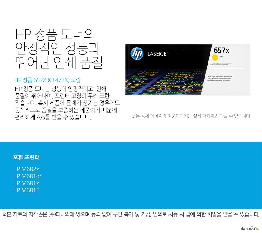HP 정품 657X (CF472X) 노랑 HP 정품 토너의 안정적인 성능과 뛰어난 인쇄 품질 HP 정품 토너는 성능이 안정적이고, 인쇄 품질이 뛰어나며, 프린터 고장의 우려 또한 적습니다. 혹시 제품에 문제가 생기는 경우에도 공식적으로 품질을 보증하는 제품이기 때문에 편리하게 A/S를 받을 수 있습니다.   호환 프린터 M682z,M681dh,M681z,M681F  HP 정품 토너만의 장점 정품 HP 토너는 입증된 안전성으로 언제나 높은 품질의 인쇄를 보장합니다.  정품 HP 토너를 사용하면 고장 및 인쇄 오류가 적습니다. 따라서 인쇄 비용을 절약할 수 있을 뿐만 아니라, 작업 시간까지 단축할 수 있습니다. 친환경적인 정품 HP 토너의 HP Planet Partners 프로그램으로 환경까지 보호하세요.