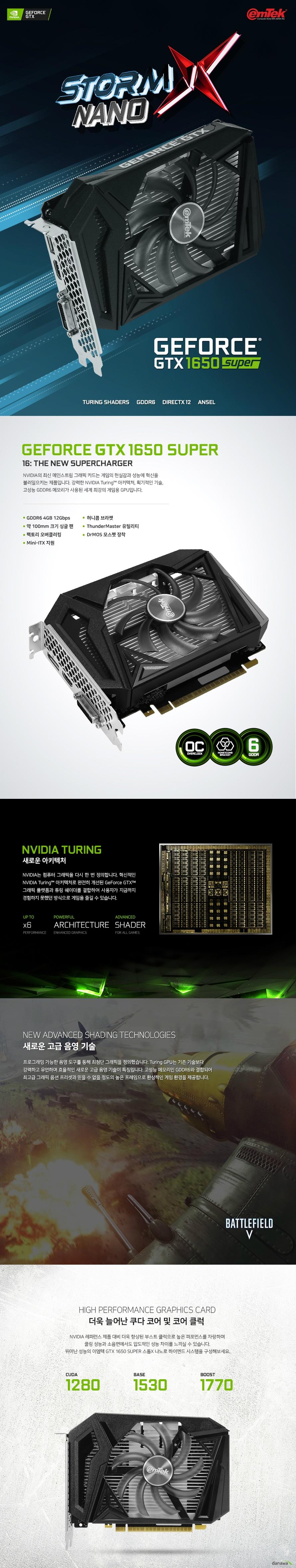 이엠텍 지포스 GTX 1650 SUPER STORM X NANO OC D6 4GB  제품 사이즈  길이 168 밀리미터 높이 126 밀리미터 두께 40 밀리미터  쿠다코어 개수 1280개 베이스 클럭 1530 메가헤르츠 부스트 클럭 1770 메가헤르츠  메모리 버스 128 비트 메모리 타입 gddr6 4기가바이트 메모리 클럭 12000 메가헤르츠  후면 포트 Usb Hdmi 2.0b 포트 1개  Dp1.4 포트 1개 Dl-DVI-D 1개  최대 7680 4320 해상도 지원 최대 멀티 디스플레이 3대 지원  소비 전력 100와트 권장 전력 350와트 6핀 전원 커넥터 지원  지원 운영체제 윈도우 10 8 7 32 및 64비트 지원 kc인증번호 r-r-emt-emt-N165-S