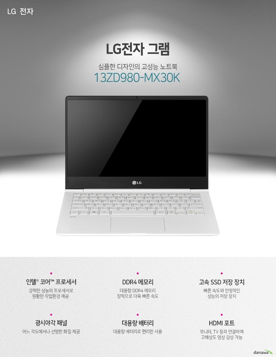 LG전자 그램 심플한 디자인의 고성능 노트북 13ZD980-MX30K 인텔 코어 프로세서 DDR4 메모리 고속 SSD 저장 장치 광시야각 패널 대용량 배터리 HDMI 포트 뛰어난 성능의 CPU 7세대 인텔 코어 i3 프로세서 탑재 우수한 성능의 프로세서로 원활한 작업 환경을 제공합니다. 대용량 고속 저장장치 대용량, 고속 SSD를 탑재하여 빠른 구동 속도와 적은 소음으로 더 쾌적한 사용 환경을 완성합니다. 대용량 메모리 장착 대용량의 DDR4 메모리를 적용하여 빠르고 쾌적한 PC환경을 제공합니다. 다양한 각도에서도 선명한 화질 광시야각 패널 적용으로 어느 각도에서나 선명한 화질로 감상이 가능합니다. 블루투스와 편리한 인터넷 사용 블루투스 기능이 적용되어 편리하게 사용 가능합니다. 기가비트 유선랜과 802.11ac의 무선 랜으로 우수한 인터넷 사용 환경을 구축하였습니다. 휴대성이 우수한 노트북 우수한 성능을 슬림한 두께에 담았습니다. 가벼운 무게로 휴대에 부담이 없습니다. 강력한 대용량 배터리 72Wh의 대용량 배터리 적용으로 학교나 집, 야외 등에서 편리하게 사용할 수 있습니다. 편리한 사용감의 키보드 블록 키보드 적용으로 오타가 적고 정확한 타이핑을 할 수 있습니다. 키보드에 라이트를 적용하여 야간 작업시 더욱 편리합니다. 활용성이 우수한 각종 포트 CPU 인텔코어7세대 i3-7100U (기본 2.4GHz / 캐시 3MB / TDP 15W) 운영체제 미포함 메모리 8GB 2133MHz DDR4 (4GB x 2) 저장 장치 M.2 SSD 128GB + 확장 슬롯 1 ODD 미포함 LCD 크기 13형 (33.78cm) LCD 종류 LED 백라이트, IPS 광시야각 해상도 Full HD 1920 x 1080 그래픽 인텔 HD 그래픽스 620 LAN 유선 : 기가비트 / 무선 : 802.11ac 블루투스 있음 입출력단자 HDMI 1개 / Micro SD 카드리더 / USB 3.0 2개 USB 3.0 TYPE-C 1개 카메라 HD 웹캠 배터리 72Wh 크기 306 x 212 x 15.5mm 무게 965g KC인증 MSIP-RMM-LGE-13Z980