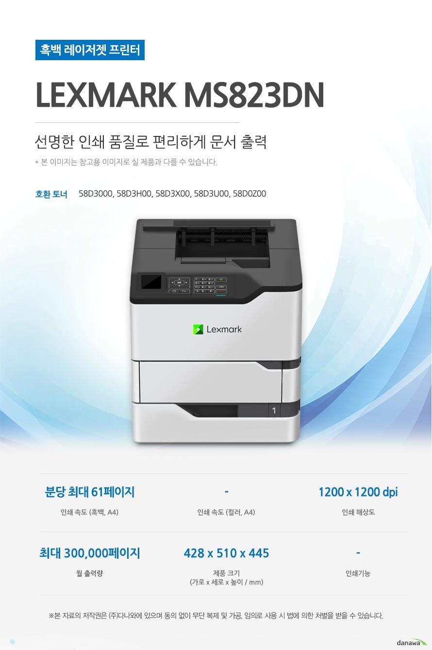 흑백 레이저젯 프린터 Lexmark MS823dn (테이블 미포함)  선명한 인쇄 품질로 편리하게 문서 출력   호환 토너 58D3000, 58D3H00, 58D3X00, 58D3U00, 58D0Z00 인쇄 속도 (흑백, A4) 분당 최대 61페이지 / 인쇄 속도 (컬러, A4) - / 인쇄 해상도 1200 x 1200 dpi / 월 출력량 최대 300,000페이지 / 제품 크기 (mm) 가로428 x 세로510 x 높이445 / 인쇄기능  -  최대 61ppm의 빠른 인쇄 속도 다양한 문서에 대한 빠른 인쇄로 가정, 학교, 사무실 등 어느 환경에서나 답답함 없이 문서를 출력하실 수 있습니다.  *ppm: pages per minute (1분에 출력하는 페이지 수) 흑백 출력 속도 61ppm 흑백 첫 장 인쇄 4.2초  효율적인 용지급지 용지함을 한 번 채워 넣으면 용지를 자주 채워줄 필요 없이 오랫 동안 사용할 수 있어, 업무 중 불필요한 시간 낭비를 줄여줍니다. *최대 용지함 개수와 최대 급지용량은 기본 장착이 아닙니다. 제품 구매 전 옵션 사항을 확인하세요. 기본 용지함 1단 용지함 기본 급지 용량 650매 월 최대 인쇄량 300,000매   어느 공간에나 어울리는 컴팩트한 사이즈 컴팩트한 사이즈로 다양한 환경에서 부담없이 설치하고 효율적으로 배치시킬 수 있습니다. (mm) 가로428 x 세로510 x 높이445