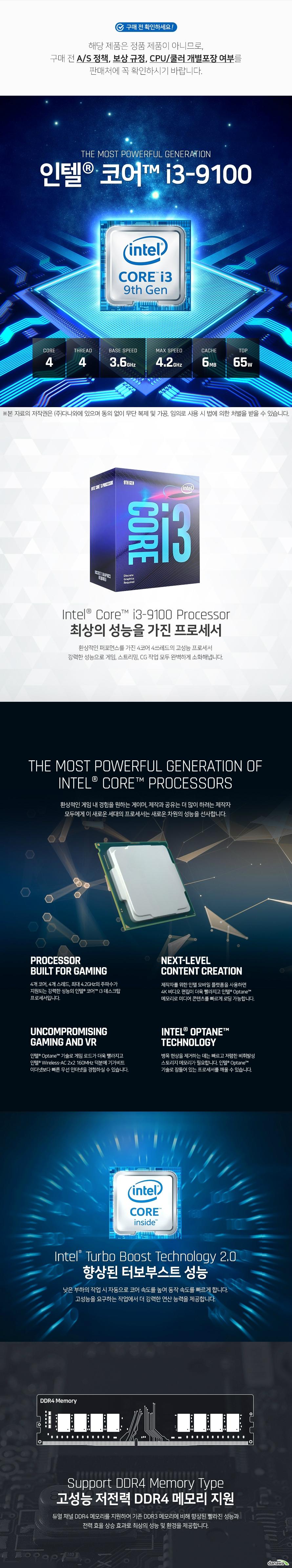 4개 코어, 4개 스레드, 최대 4.2GHz의 주파수가  지원되는 강력한 성능의 인텔® 코어™ i3 데스크탑  프로세서입니다. 향상된 터보부스트 성능 낮은 부하의 작업 시 자동으로 코어 속도를 높여 동작 속도를 빠르게 합니다. 고성능을 요구하는 작업에서 더 강력한 연산 능력을 제공합니다. 고성능 저전력 DDR4 메모리 지원 듀얼 채널 DDR4 메모리를 지원하여 기존 DDR3 메모리에 비해 향상된 빨라진 성능과 전력 효율 상승 효과로 최상의 성능 및 환경을 제공합니다. 인텔® 퀵 싱크 비디오로 휴대용 미디어 플레이어용 비디오 변환을 신속하게  할 수 있으며, 온라인 공유, 편집 및 비디오 제작이 가능합니다. 인텔 UHD 그래픽스 630 탑재 내장 그래픽 성능을 대폭 늘려 4K 초고해상도 영상을 60프레임으로 부드럽게 재생하며 선명한 화질과 화사한 색감으로 퀄리티 있는 디스플레이 환경을 제공합니다.