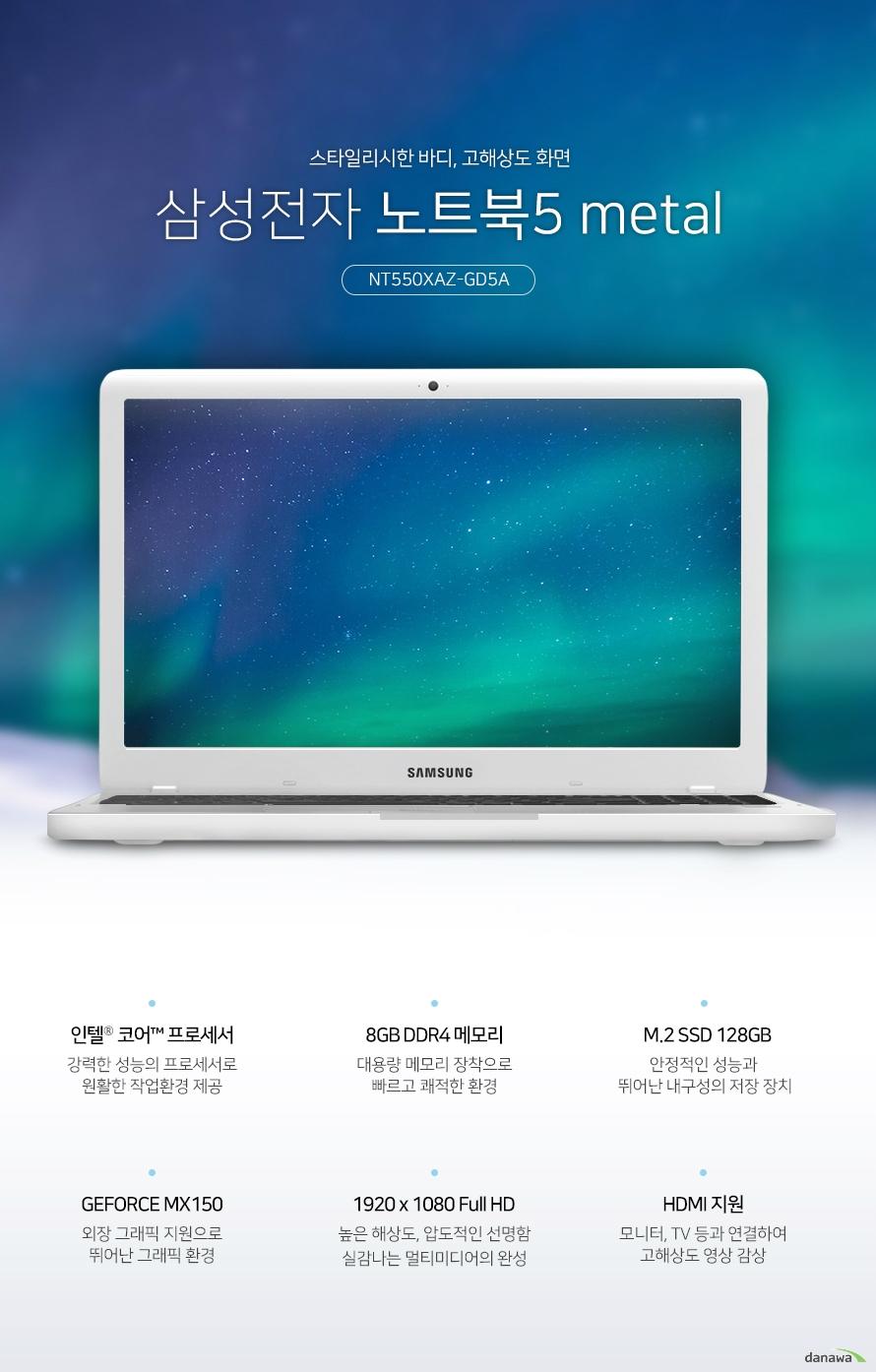 스타일리시한 바디, 고해상도 화면 삼성전자 노트북5 메탈 NT550XAZ-GD5A 인텔 코어 프로세서 강력한 성능의 프로세서로 원활한 작업환경 제공 8GB DDR4 메모리 대용량 메모리 장착으로 빠르고 쾌적한 환경 M.2 SSD 128GB 안정적인 성능과 뛰어난 내구성의 저장 장치 지포스 MX150 외장 그래픽 지원으로 뛰어난 그래픽 환경 1920x1080 Full HD 높은 해상도, 압도적인 선명함 실감나는 멀티미디어의 완성 HDMI 지원 모니터, TV등과 연결하여 고해상도 영상 감상 내구성까지 뛰어난 스타일리시한 메탈바디 가볍고 슬림한 디자인으로 간편하게 휴대하며 사용할 수 있으며, 견고한 메탈바디로 내구성이 뛰어나 어디에서나 안심하고 사용할 수 있습니다. 놀랍도록 선명한, 풍부한 색감과 실감나는 화면 넓은 화면 크기와 높은 해상도로 실감나는 영상을 즐기세요. 뛰어난 화면 퀄리티로 경험해보지 못한 새로운 화면을 선사합니다. 1920x1080 Full HD 풀HD 디스플레이 1920x1080 고해상도의 섬세하고 사실적인 표현으로 게임과 영화 등 멀티미디어에서 실감나는 영상과 이미지를 경험할 수 있습니다. 엔비디아 지포스 MX150 내장 그래픽과는 차원이 다른 프리미엄 그래픽을 경험할 수 있습니다. 고화질 HD 영상부터 3D 게임까지 뛰어난 그래픽 성능을 자랑합니다. 뛰어난 성능의 CPU 인텔코어프로세서 인텔 프로세서는 이전 세대에 비해 더욱 빨라진 시스템 성능과 부드러워진 스트리밍 환경, 풍부한 텍스처와 생생한 그래픽의 HD 화면을 제공합니다. DDR4 8GB RAM 더욱 향상된 성능, 8GB RAM 넉넉한 용량의 RAM 메모리로 빠른 환경을 구축하여 더욱 향상된 성능을 경험할 수 있습니다. 128GB SSD 사양 업그레이드, 듀얼 스토리지 SSD와 HDD 듀얼 스토리지를 지원해 빠른 속도와 넉넉한 저장공간으로 효율을 높여드립니다. 고해상도 영상을 대형화면으로 즐기세요 HDMI 포트를 기본으로 장착하여 1080p Full HD 영상과 HD고음질 사운드를 지원합니다. 다양한 영상기기와 연결하여 대형화면으로 즐길 수 있습니다. 편리하고 정확한 조작감 치클릿 키보드 키와 키 사이에 간격이 있는 치클릿 키보드를 장착하여 오타가 적고 정확한 타이핑을 할 수 있습니다. 뛰어난 키감으로 사용감이 좋습니다. 숫자 키패드가 포함된 풀사이즈 키보드 풀사이즈 키보드는 숫자 키패드를 포함하고 있습니다. 기존에 데스크탑 키배열을 그대로 옮겨와, 더욱 편리하게 사용할 수 있습니다. 스펙 CPU 8세대 인텔 코어 i5-8250U 기본 1.6GHz, 터보 3.4GHz, 6MB, TDP 15W 운영체제 리눅스 메모리 8GB DDR4 온보드 4GBx1, 4GBx1) 저장 장치 M.2 SSD 128GB(2.5추가슬롯 x1) ODD 없음 LCD 크기 39.62cm LCD 종류 LED 백라이트 LCD, 광시야각, 눈부심 방지 해상도 1920 x 1080 (16:9 와이드 풀HD) 그래픽 엔비디아 지포스 MX150 그래픽 전용 메모리 2GB GDDR5 LAN 유선 있음 무선 802.11ac 블루투스 블루투스 지원 입출력단자 USB 3.0 2개, USB 2.0 1개, HDMI, 오디오 카메라 있음 크기 377.4x248.6x19.9mm 무게 1.90kg KC인증 R-REM-SEC-NT550XAA
