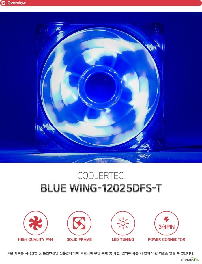 쿨러텍 COOLERTEC BLUE WING-12025DFS-T  하이퀄리티팬 솔리드 프레임 LED 라이팅 3/4핀 파워 커넥터 고성능 고효율 저소음 쿨링팬 Hydraulic 베어링이 장착된 쿨링팬으로 시스템 내부에 장착하여 열기를 신속히 외부로 배출합니다. 저소음 설계로 강력한 쿨링 성능과 더불어 정숙한 환경을 지원하며 높은 내구성으로 오랫동안 사용할 수 있는 고성능, 고효율의 쿨링팬입니다. 견고한 바디 강화 플라스틱 프레임 팬의 바디는 견고한 플라스틱 프레임으로 제작하였습니다. 뛰어난 내구성으로 오랜 시간동안 견고함을 유지하고 많은 풍량과 낮은 소음으로 정숙한 환경을 만들어줍니다. 고휘도 LED 팬 강렬한 튜닝 효과 프레임에 내장된 LED 라이트가 쿨링팬 동작시 점등하여 멋진 튜닝 효과를 제공합니다. 고급 고휘도 LED로 제작되었으며 일반 LED에 비해 더욱 밝고 화려합니다. 쿨러텍 LED팬으로 자신만의 튜닝 PC를 구성해보세요. 효율적인 3핀,4핀 팬 커넥터 또는 파워 서플라이 4핀 커넥터 주에 한곳에만 연결합니다. 뛰어난 호환성으로 모든 시스템에 사용 가능하며 팬에 설정된 최적의 RPM으로 동작합니다. 스펙 Fan Dimension 120 x 120 x 25mm LED Color Blue LED Fan Speed 1000RPM ±10% Bearing Type Hydraulic 베어링 Voltage 12V Rated Current 0.18A Connector 3Pin + 4Pin