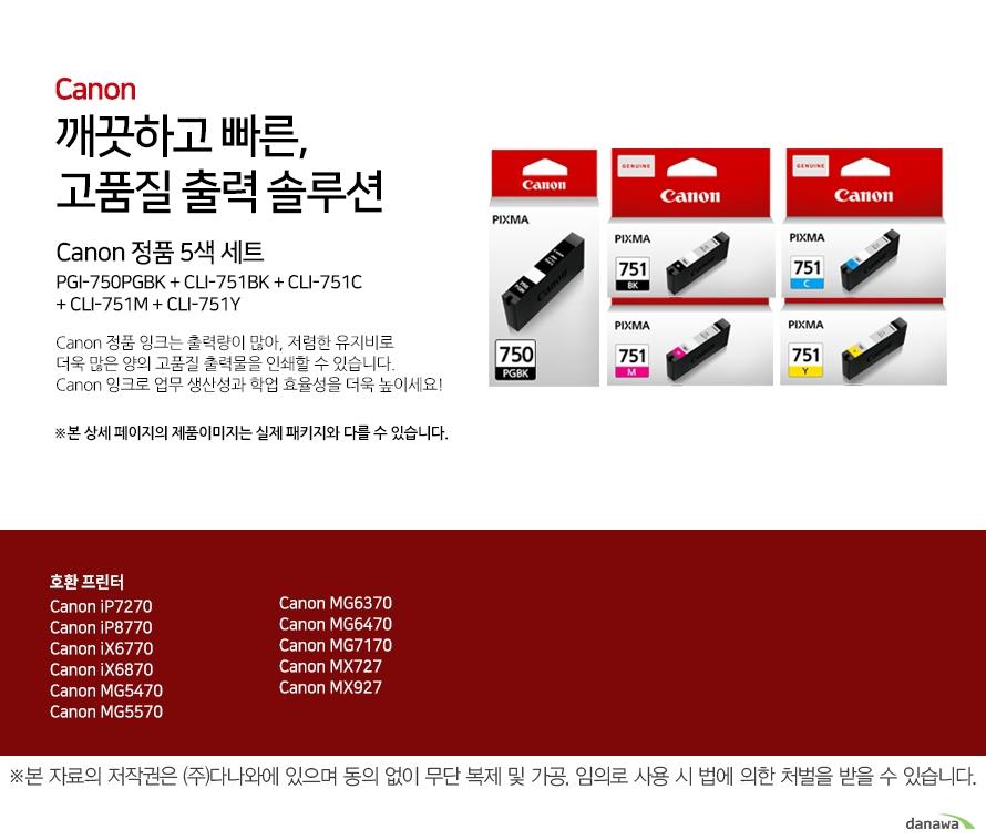 canon 깨끗하고 빠른 고품질 출력 솔루션    Canon PGI-750PGBK + CLI-751BK + CLI-751C + CLI-751M + CLI-751Y (벌크)   canon 잉크를 사용하여 깔끔한 결과물을 얻을 수 있습니다 본제품은 정품제품에 비해서 인쇄품질이 다소 낮을 수 도 있습니다. 제품 구매시 유의하시기 바랍니다.본 상세 페이지의 제품이미지는 실제 패키지와 다를 수 있습니다.          호환 프린터 canon ip7270canon ip8770canon iX6770canon iX6870canon mg5470canon mg5570canon mg6370canon mg6470canon mX727canon mX927