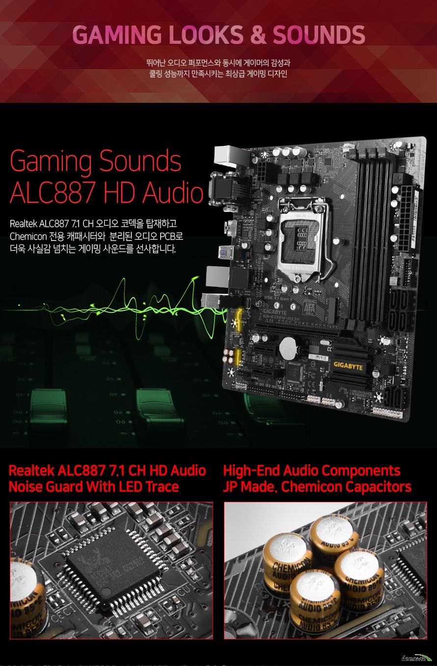 Realtek ALC887 7.1 CH 오디오 코덱을 탑재하고 Chemicon 전용 캐패시터와  분리된 오디오 PCB로 더욱 사실감 넘치는 게이밍 사운드를 선사합니다.