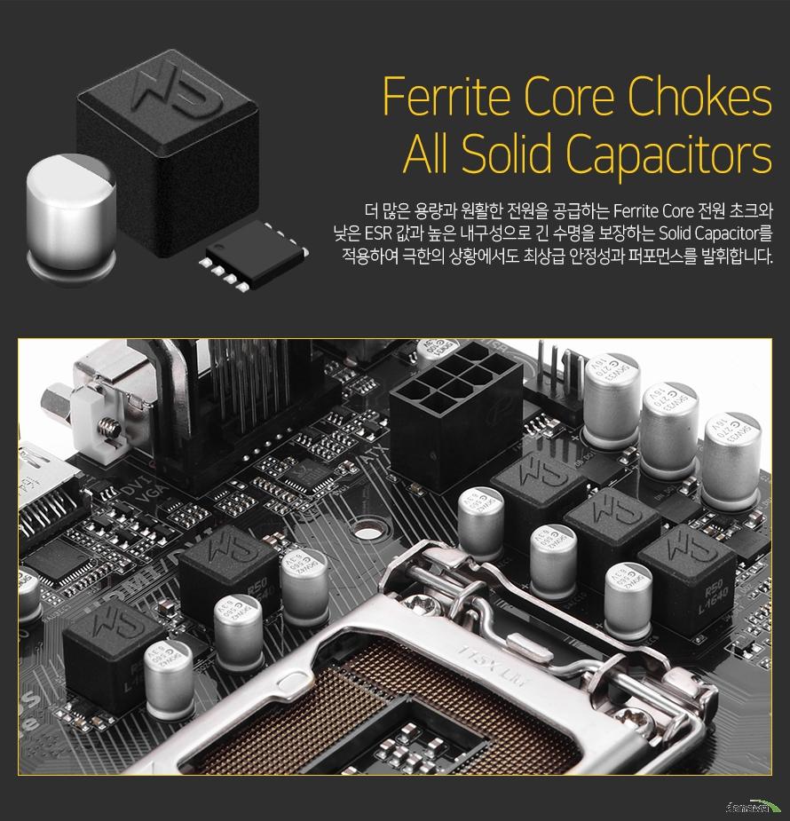더 많은 용량과 원활한 전원을 공급하는 Ferrite Core 전원 초크와 낮은 ESR 값과 높은 내구성으로 긴 수명을 보장하는 Solid Capacitor를 적용하여 극한의 상황에서도 최상급 안정성과 퍼포먼스를 발휘합니다.