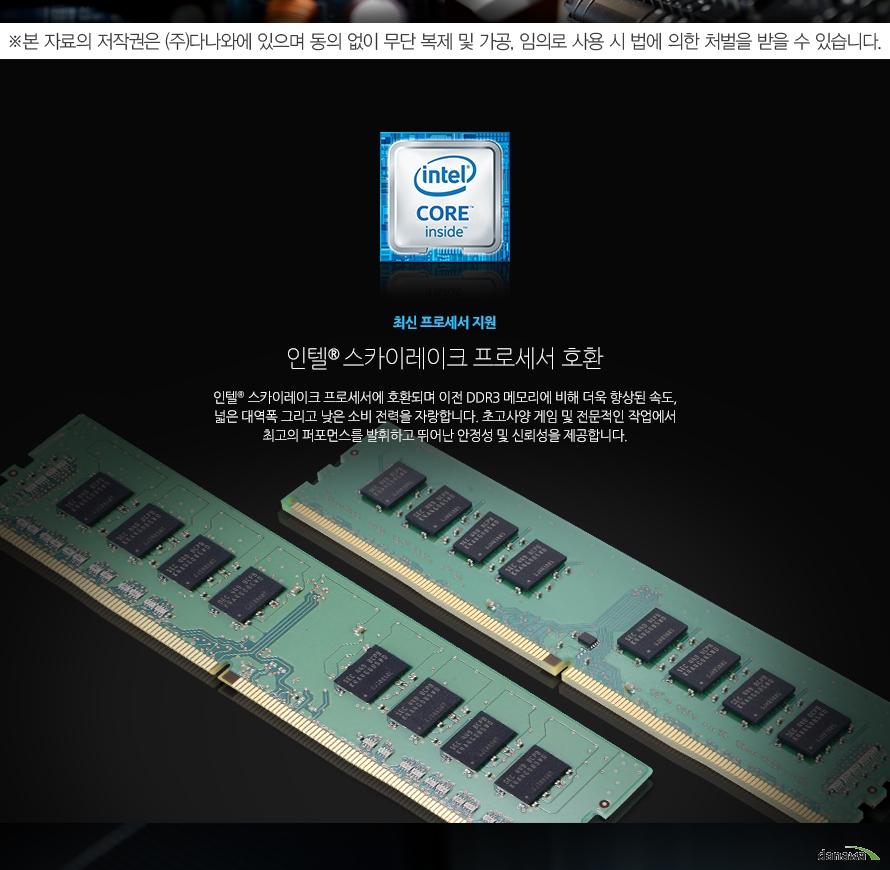 최신 프로세서 지원인텔® 스카이레이크 프로세서 호환인텔® 스카이레이크 프로세서에 호환되며 이전 DDR3 메모리에 비해 더욱 향상된 속도, 넓은 대역폭 그리고 낮은 소비 전력을 자랑합니다. 초고사양 게임 및 전문적인 작업에서 최고의 퍼포먼스를 발휘하고 뛰어난 안정성 및 신뢰성을 제공합니다.