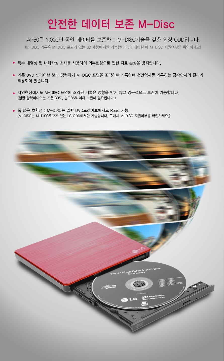 안전한 데이터 보존 M-Disc    AP60은 1,000년 동안 데이터를 보존하는 M-DISC기술을 갖춘 외장 ODD입니다.    (M-DISC 기록은 M-DISC 로고가 있는 LG 제품에서만 가능합니다. 구매하실 때 M-DISC 지원여부를 확인하세요)    특수 내열성 및 내화학성 소재를 사용하여 외부현상으로 인한 자료 손상을 방지합니다. 기존 DVD 드라이브 보다 강력하게 M-DISC 표면을 조각하여 기록하며 천년역사를 기록하는 금속활자의 원리가적용되어 있습니다.자연현상에서도 M-DISC 표면에 조각된 기록은 영향을 받지 않고 영구적으로 보존이 가능합니다.(일반 광학미디어는 기온 30도, 습도85% 이하 보관이 필요합니다.)폭 넓은 호환성 : M-DISC는 일반 DVD드라이브에서도 Read 가능(M-DISC는 M-DISC로고가 있는 LG ODD에서만 가능합니다. 구매시 M-DISC 지원여부를 확인하세요.)