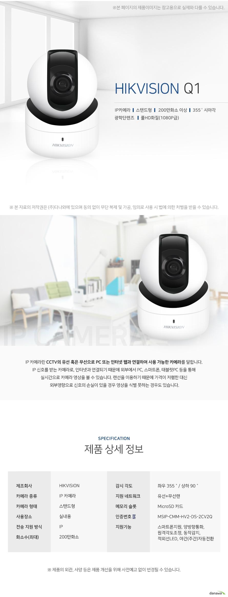 HIKVISION q1 ip카메라 스탠드형 200만화소이상 355도 시야각 광학단렌즈 풀 HD화질   IP 카메라란 CCTV의 유선 혹은 무선으로 PC 또는 인터넷 웹과 연결하여 사용 가능한 카메라를 말합니다. IP 신호를 받는 카메라로, 인터넷과 연결되기 때문에 외부에서 PC, 스마트폰, 태블릿PC 등을 통해 실시간으로 카메라 영상을 볼 수 있습니다. 랜선을 이용하기 때문에 가격이 저렴한 대신  외부영향으로 신호의 손실이 있을 경우 영상을 식별 못하는 경우도 있습니다.제품상세정보