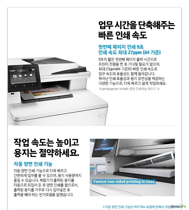 업무 시간을 단축해주는 빠른 인쇄 속도 첫번째 페이지 인쇄 9초 인쇄 속도 최대 27ppm (A4 기준) 9초의 짧은 첫번째 페이지 출력 시간으로 프린터 전원을 켠 후 기다릴 필요가 없으며, 최대 27ppm(A4 기준)의 빠른 인쇄 속도로 업무 속도와 효율성도 함께 올라갑니다. 뛰어난 인쇄 효율성과 용지 유연성을 제공하는 다양한 기능으로, 더욱 빠르고 쉽게 작업하세요. ppm(page per minute): 분당 인쇄하는 페이지 수 작업 속도는 높이고 용지는 절약하세요. 자동 양면 인쇄 기능 자동 양면 인쇄 기능으로 더욱 빠르고 간편하게 업무를 볼 수 있으며, 용지 사용량까지 줄일 수 있습니다. 복합기가 출력된 용지를 자동으로 뒤집어 준 후 양면 인쇄를 함으로서, 출력된 용지를 거꾸로 다시 집어넣은 후 출력을 해야 하는 번거로움을 없앴습니다.