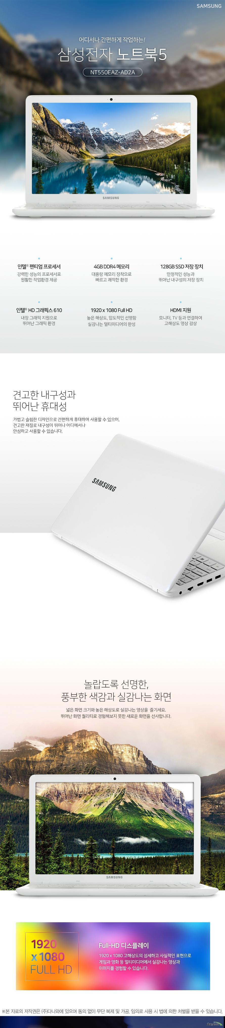 어디서나 간편하게 작업하는 삼성전자 노트북5 NT550EAZ-AD2A 인텔 펜티엄 프로세서 강력한 성능의 프로세서로 원활한 작업환경 제공 4GB DDR4 메모리 대용량 메모리 장착으로 빠르고 쾌적한 환경 128GB SSD 저장 장치 안정적인 성능과 뛰어난 내구성의 저장 장치 인텔 HD 그래픽스 610 내장 그래픽 지원으로 뛰어난 그래픽 환경 1920x1080 풀HD 높은 해상도, 압도적인 선명함 실감나는 멀티미디어의 완성 HDMI 지원 모니터, TV등과 연결하여 고해상도 영상 감상 견고한 내구성과 뛰어난 휴대성 가볍고 슬림한 디자인으로 간편하게 휴대하며 사용할 수 있으며, 견고한 재질로 내구성이 뛰어나 어디에서나 안심하고 사용할 수 있습니다. 놀랍도록 선명한, 풍부한 색감과 실감나는 화면 넓은 화면 크기와 높은 해상도로 실감나는 영상을 즐기세요. 뛰어난 화면 퀄리티로 경험해보지 못한 새로운 화면을 선사합니다. 1920 x 1080 풀HD 풀HD 디스플레이 1920x1080 고해상도의 섬세하고 사실적인 표현으로 게임과 영화 등 멀티미디어에서 실감나느 영상과 이미지를 경험할 수 있습니다. 인텔 뛰어난 성능의 CPU 인텔 펜티엄 프로세서 인텔 프로세서는 이전 세대에 비해 더욱 빨라진 시스템 성능과 부드러워진 스트리밍 환경, 풍부한 텍스처와 생생한 그래픽의 HD 화면을 제공합니다. DDR4 4GB RAM 더욱 향상된 성능, 4GB RAM 넉넉한 용량의 RAM 메모리로 빠른 환경을 구축하여 더욱 향상된 성능을 경험할 수 있습니다. 128GB SSD 넉넉한 저장 용량, 128GB SSD 넉넉한 저장 용량으로 다양한 게임 및 자료를 저장하고 효율적인 작업 환경을 구축할 수 있습니다. 고해상도 영상을 대형화면으로 즐기세요. HDMI 포트를 기본으로 장착하여 1080p 풀HD 영상과 HD고음질 사운드를 지원합니다. 다양한 영상기기와 연결하여 대형화면으로 즐길 수 있습니다. 편리하고 정확한 조작감 치클릿 키보드 키와 키 사이에 간격이 있는 치클릿 키보드를 장착하여 오타가 적고 정확한 타이핑을 할 수 있습니다. 뛰어난 키감으로 사용감이 좋습니다. 숫자 키패드가 포함된 풀사이즈 키보드 풀사이즈 키보드는 숫자 키패드를 포함하고 있습니다. 기존에 데스크탑 키배열을 그대로 옮겨와 더욱 편리하게 사용할 수 있습니다. 스펙 CPU 인텔 펜티엄 듀얼코어 4415U 프로세서 기본 2.3GHz, 2MB, TDP 15W 운영체제 리눅스 메모리 4GB DDR4 (슬롯x2) 저장장치 M.2 SSD 128GB (2.5추가 슬롯 x1) ODD 없음 LCD 크기 39.62cm LCD 종류 LED 백라이트 LCD, 광시야각, 눈부심 방지 해상도 1920x1080 (16:9 풀HD) 그래픽 인텔 HD 그래픽스 610 그래픽 전용 메모리 시스템 메모리 공유 LAN 유선 있음 무선 802.11ac 블루투스 블루투스 지원 입출력단자 HDMI, 오디오, USB 3.0(3.1 Gen1) 2개, USB 2.0 1개 카메라 HD 웹캠 크기 377.4x248.6x19.9cm 무게 1.9kg KC인증 R-REM-SEC-NT350XAA 제품의 외관, 사양 등은 제품 개선을 위해 사전예고 없이 변경될 수 있습니다.