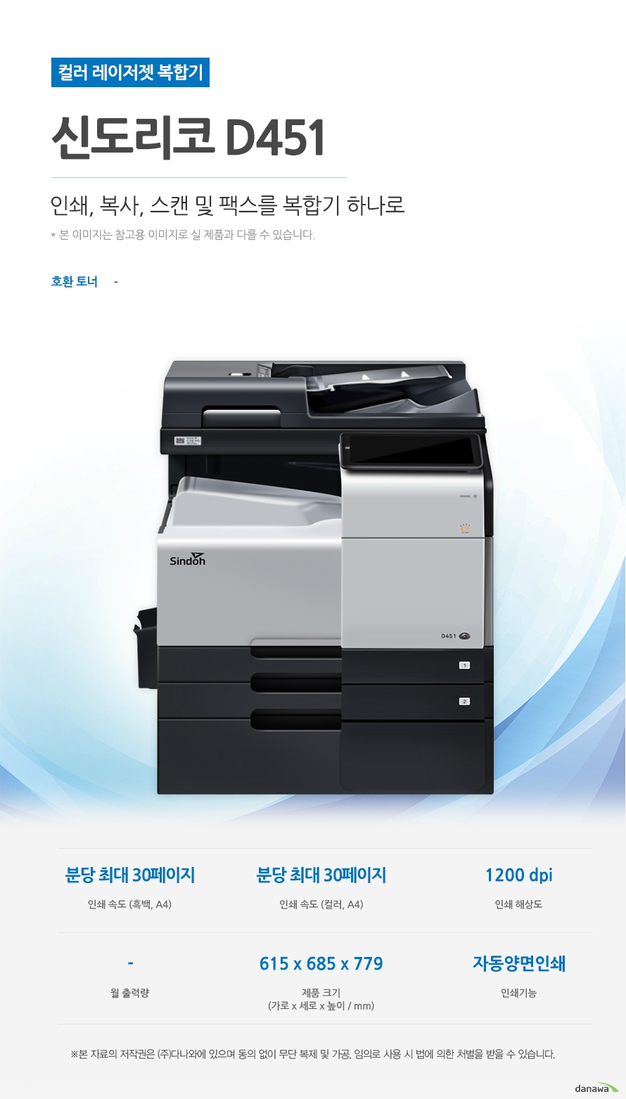 컬러 레이저젯 복합기 신도리코 D451 (팩스/테이블 포함) 인쇄, 복사, 스캔 및 팩스를 복합기 하나로 호환토너 - 인쇄속도 (흑백,A4) 분당 최대 30페이지 / 인쇄속도 (컬러,A4) 분당 최대 30페이지 / 인쇄해상도 1200 dpi / 월출력량 - / 제품 크기 (가로 x 세로 x 높이 / mm) 615 x 685 x 779 / 인쇄기능 자동양면 인쇄  최대 30ppm의 빠른 인쇄 속도 다양한 문서에 대한 빠른 인쇄로 가정, 학교, 사무실 등 어느 환경에서나 답답함 없이 문서를 출력하실 수 있습니다.  *ppm: pages per minute (1분에 출력하는 페이지 수) 흑백 출력 속도 30ppm / 컬러 출력속도 30ppm  효울적인 용지 급지 용지함을 한 번 채워 넣으면 용지를 자주 채워줄 필요 없이 오랫 동안 사용할 수 있어, 업무 중 불필요한 시간 낭비를 줄여줍니다. *최대 용지함 개수와 최대 급지용량은 기본 장착이 아닙니다. 제품 구매 전 옵션 사항을 확인하세요. 기본 용지함 2단 용지함 /  기본 급지 용량 1,150매   어느 공간에나 어울리는 컴팩트한 사이즈 컴팩트한 사이즈로 다양한 환경에서 부담없이 설치하고 효율적으로 배치시킬 수 있습니다 .(가로 x 세로 x 높이 / mm) 615 x 685 x 779  용지 소모를 줄일 수 있는 자동 양면 인쇄 일일이 종이를 뒤집지 않고도 종이 양면에 인쇄를 할 수 있습니다. 용지소모를 반으로 줄일 수 있어 경제적이며, 종이 낭비도 없앨 수 있는 효과까지 있습니다.   사무환경에 맞는 인쇄, 복사, 스캔 및 팩스기능 인쇄, 복사, 스캔 및 팩스 기능을 결합하여 불필요한 시간 절약은 물론, 더욱 효율적인 처리가 가능합니다. *팩스의 경우 기본장착이 아닙니다. 제품 구매 전 옵션 사항을 확인 하세요.