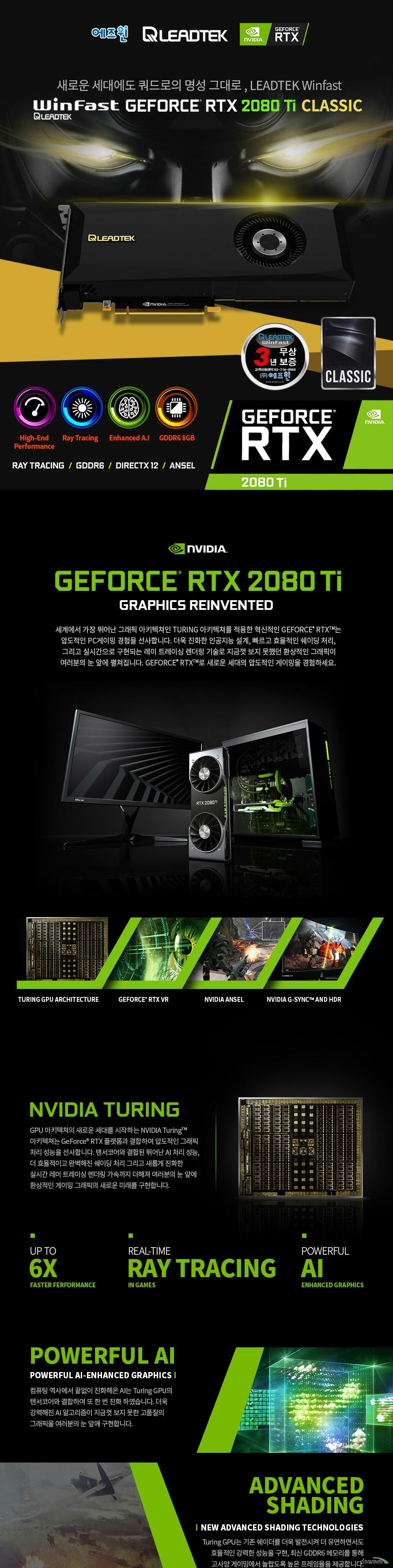 리드텍 Winfast 지포스 RTX 2080 Ti D6 11G CLASSIC 에즈윈  쿠다 코어 개수 4352개 베이스 클럭 1350 메가헤르츠 부스트 클럭 1545 메가헤르츠  메모리 버스 352비트 메모리 타입 GDDR6 11기가바이트 메모리 클럭 14000 메가 헤르츠  디스플레이 포트 듀얼링크 HDMI 2.0B 포트 1개 DP 1.4 포트 3개 Type-C 1개  최대 해상도  7680X4320 지원 최대 4대 멀티 디스플레이 지원  소비 전력 250와트 권장 전력 650와트 이상 8+8핀 전원 커넥터 사용  제품 크기  길이 267밀리미터 넓이 111밀리미터 두께 2슬롯  지원 KC 인증번호 R-R-ASW-LTRTX2080TIHU 쿨링 시스템  70밀리미터 블로어팬 알루미늄 히트싱크 구리히트베이스베이퍼챔버