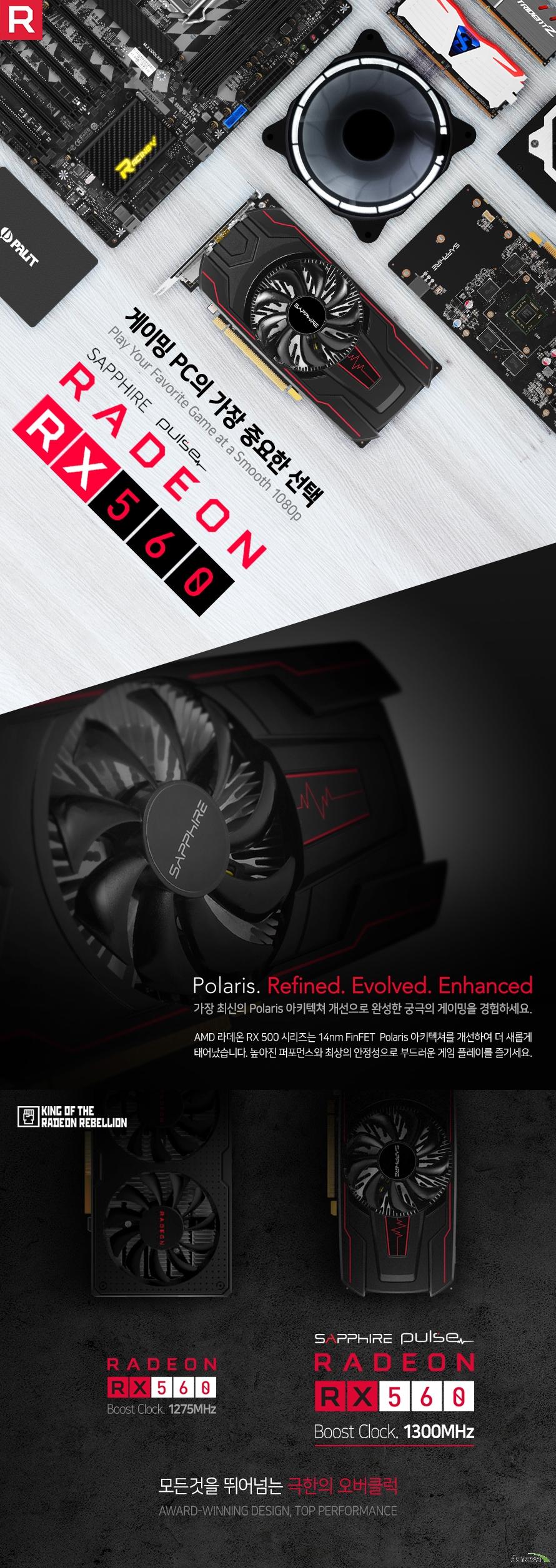 게이밍 PC의 가장 중요한 선택 가장 최신의 Polaris 아키텍쳐 개선으로 완성한 궁극의 게이밍을 경험하세요 AMD 라데온 RX 500 시리즈는 14nm FinFET  Polaris 아키텍쳐를 개선하여 더 새롭게 태어났습니다. 높아진 퍼포먼스와 최상의 안정성으로 부드러운 게임 플레이를 즐기세요 옵션 타협이 필요 없는 쾌적한 게이밍 환경을 구현합니다. 라데온 RX 560 그래픽은 최상급 그래픽 품질에서도 60fps 이상의 원활한 플레이를 보장합니다