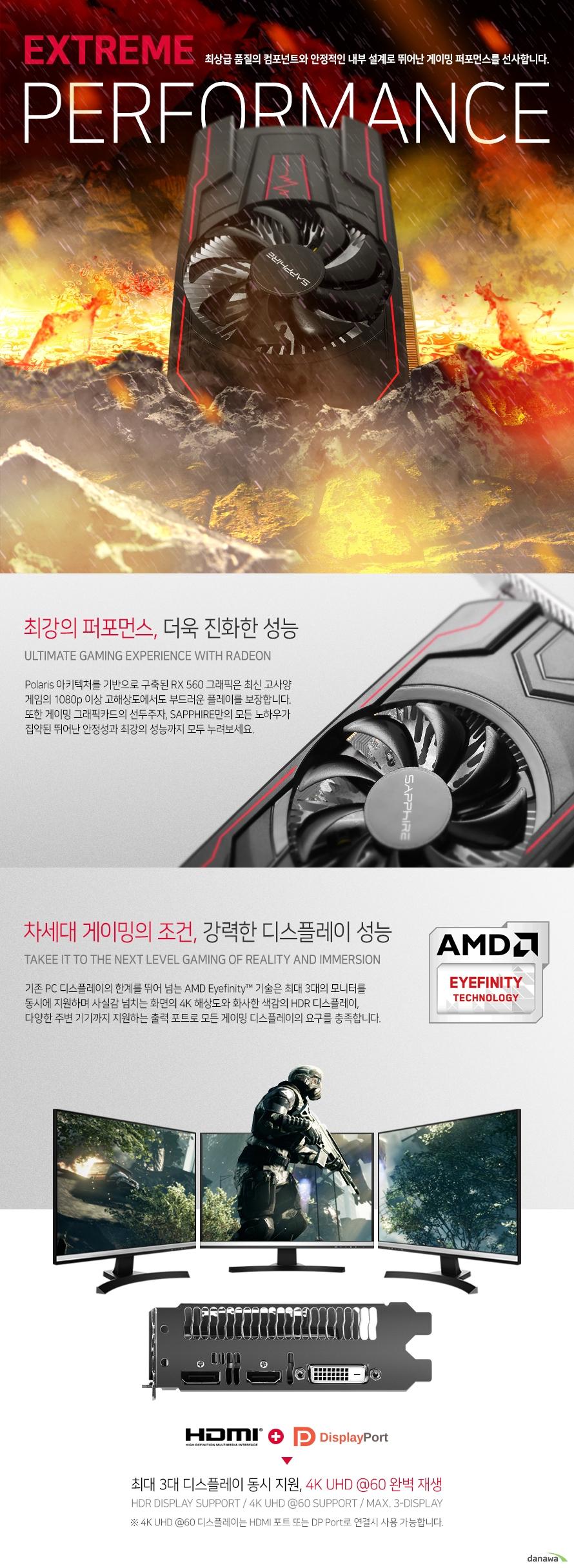 Polaris 아키텍처를 기반으로 구축된 RX 560 그래픽은 최신 고사양 게임의 1080p 이상 고해상도에서도 부드러운 플레이를 보장합니다. 또한 게이밍 그래픽카드의 선두주자, SAPPHIRE만의 모든 노하우가 집약된 뛰어난 안정성과 최강의 성능까지 모두 누려보세요.