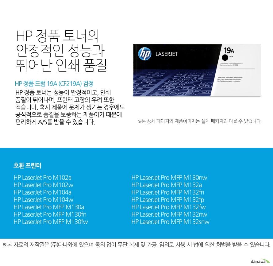 HP 정품 드럼 19A (CF219A) 검정HP 정품 토너의 안정적인 성능과 뛰어난 인쇄 품질HP 정품 토너는 성능이 안정적이고, 인쇄 품질이 뛰어나며, 프린터 고장의 우려 또한 적습니다. 혹시 제품에 문제가 생기는 경우에도 공식적으로 품질을 보증하는 제품이기 때문에 편리하게 A/S를 받을 수 있습니다. 호환 프린터M102a,M102w,M104a,M104w,M130a,M130fn,M130fw,M130nw,M132a,M132fn,M132fp,M132fw,M132nw,M132snw