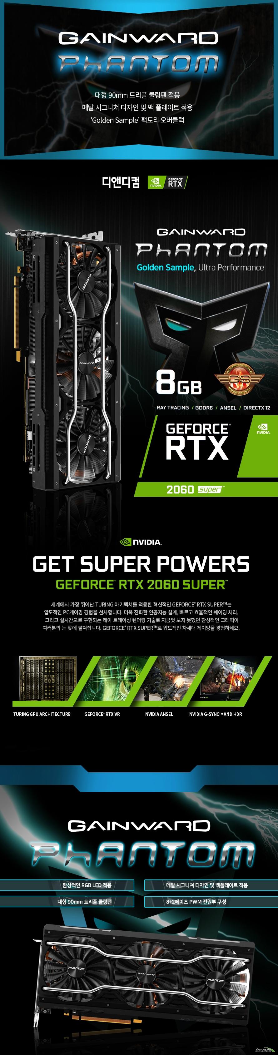GAINWARD 지포스 RTX 2060 SUPER Phantom GS D6 8GB 디앤디컴  제품 크기      길이 292 밀리미터     높이 130 밀리미터     두께 50 밀리미터          제품 상세정보          GPU 엔진 사양          프로세서 코어 2176개     베이스 클럭 1470메가헤르츠     부스트 클럭 1830메가헤르츠          메모리 사양          메모리 속도 14000메가헤르츠     메모리 용량 8기가바이트     메모리 인터페이스 GDDR6 256비트          디스플레이 출력 정보          모니터 동시 지원 최대 4대     최대 해상도 7680 4320     출력 포트 DP1.4 포트 3개 HDMI 2.0포트 1개         제품 전력 사양          그래픽카드 소모 전력 215와트     최소 시스템 요구 전력 550와트     전원 커넥터 8+6핀           제품 추가 사양          제품 인증번호 R R DND GW R2060 PT     품질 보증기간 3년 무상 보증       디앤디컴 3년무상 서비스          디앤디컴에서 유통하는 게인워드 지포스 gtx 제품은 3년 무상 품질 보증 서비스를 제공합니다.     디앤디컴 서비스 센터 02 702 1358