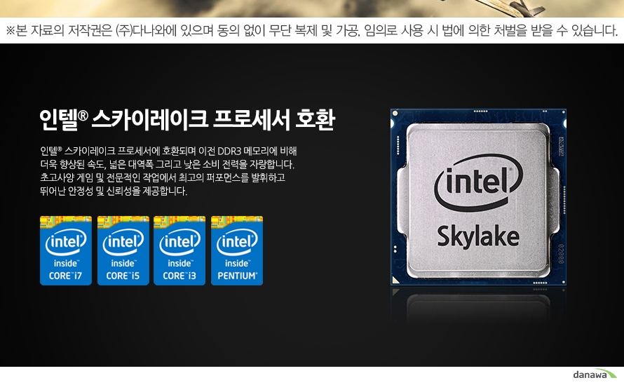 인텔 스카이레이크 프로세서 호환 인텔 스카이레이크 프로세서에 호환되며 이전 DDR3 메모리에 비해 더욱 향상된 속도, 넓은 대역폭 그리고 낮은 소비 전력을 자랑합니다. 초고사양 게임 및 전문적인 작업에서 최고의 퍼포먼스를 발휘하고 뛰어난 안정성 및 신뢰성을 제공합니다.
