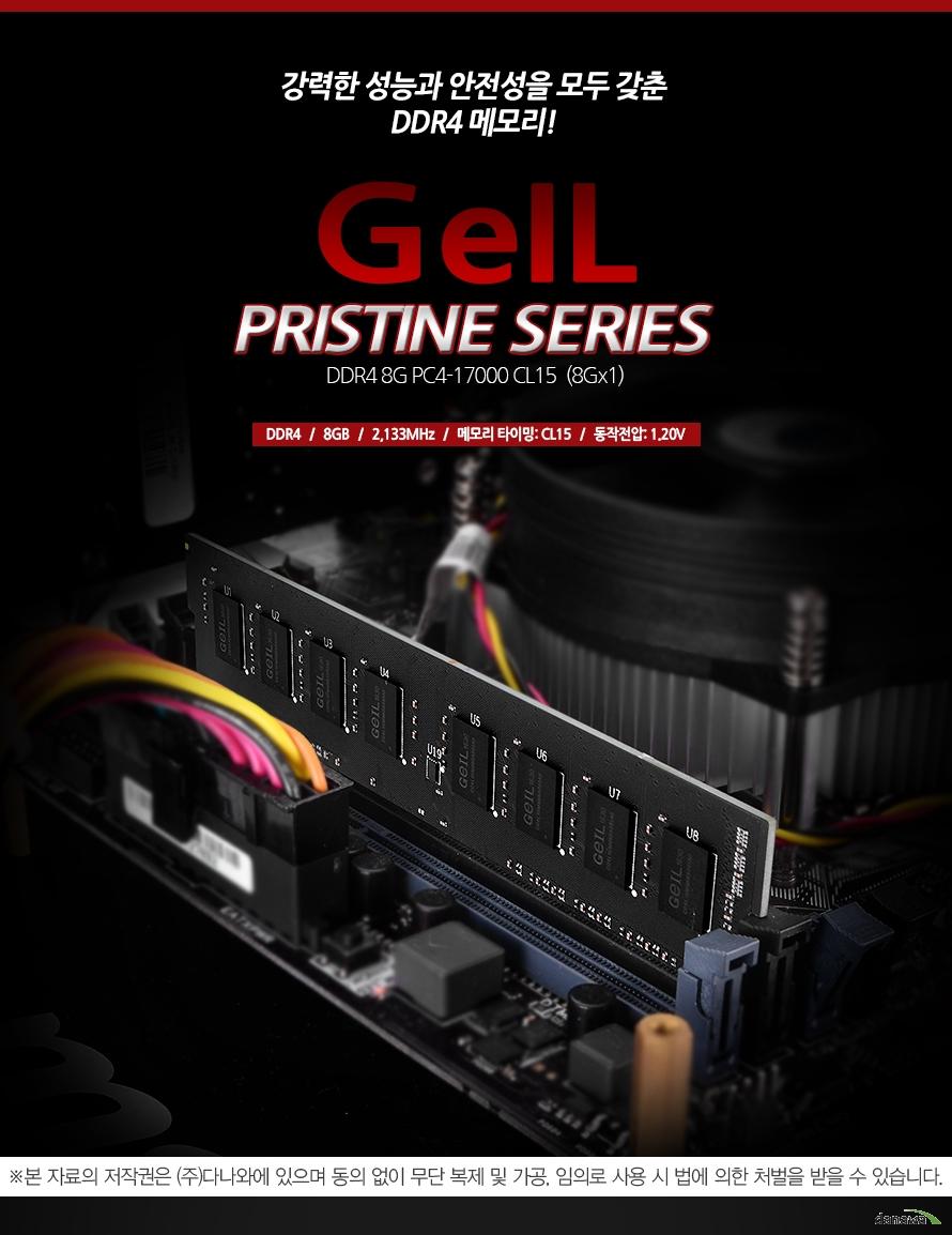 강력한 성능과 안전성을 모두 갖춘 DDR4 메모리! GeIL PRISTINE SERIES DDR4 8G PC4-17000 CL15 (8Gx1) DDR4   /   8GB   /   2133MHz   /   메모리 타이밍: CL15   /   동작전압: 1.20V