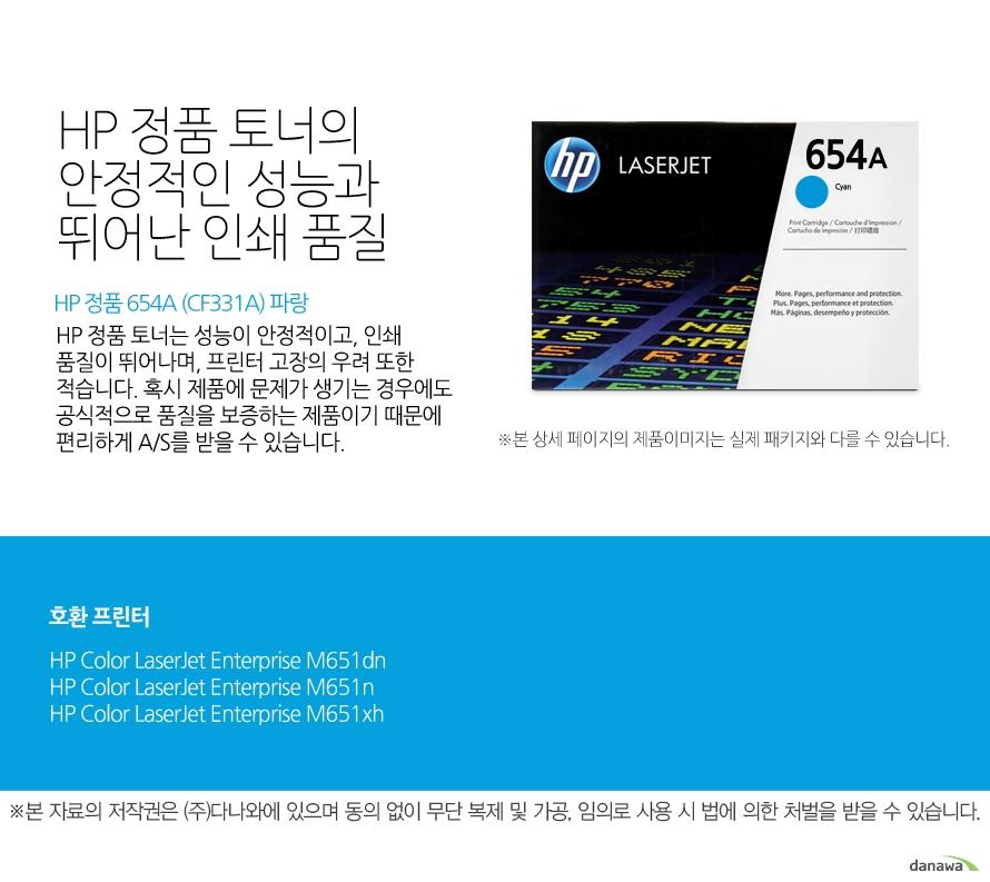 HP 정품 654A (CF331A) 파랑HP 정품 토너의 안정적인 성능과 뛰어난 인쇄 품질HP 정품 토너는 성능이 안정적이고, 인쇄 품질이 뛰어나며, 프린터 고장의 우려 또한 적습니다. 혹시 제품에 문제가 생기는 경우에도 공식적으로 품질을 보증하는 제품이기 때문에 편리하게 A/S를 받을 수 있습니다. 호환 프린터M651dn,M651n,M651xh