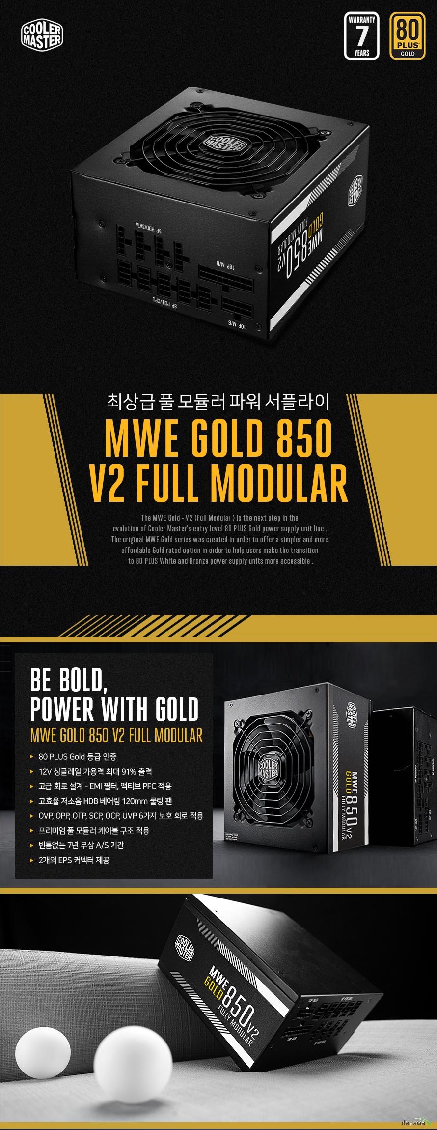 최상급 풀 모듈러 파워 서플라이 MWE GOLD 850 V2 FULL MODULAR BE BOLD, POWER WITH GOLD MWE GOLD 850 V2 FULL MODULAR 80 PLUS Gold 등급 인증 / 12V 싱글레일 가용력 최대 91% 출력  / 고급 회로 설계 - EMI 필터, 액티브 PFC 적용 /  고효율 저소음 HDB 베어링 120mm 쿨링 팬 / OVP, OPP, OTP, SCP, OCP, UVP 6가지 보호 회로 적용 / 프리미엄 풀 모듈러 케이블 구조 적용 /빈틈없는 7년 무상 A/S 기간 / 2개의 EPS 커넥터 제공  인텔® 10세대 및 AMD 4세대 라이젠TM,최신 프로세서를 완벽하게 호환합니다. MWE GOLD 850 V2 FULL MODULAR 는 INTEL LGA1200 소켓과 AMD AM4 소켓을 모두 지원합니다.  91% High Efficiency 높은 에너지 전환 효율로 전력 누수량을 줄여주어 유지 비용 감소와 에너지 절약, 안정적인 성능을 모두 제공합니다. 80 PLUS GOLDCERTIFIED  고성능 고효율 파워 서플라이MWE GOLD 850V2 FULL MODULAR MWE GOLD 850 V2 은 싱글레일 설계 최대 +12V 가용력 91% 출력으로 시스템 내부 주요 부품인 CPU와 그래픽카드에 안정적인 전기를 공급합니다. 또한, 시스템의 튼튼한 심장부 역할을 하여 PC 수명을 더욱 향상시킵니다.  쿨러마스터만의 탁월한 기술력High Quality Parts 파워 서플라이의 품질은 시스템의 수명에 직접적인 영향을 미칩니다. 내부 하드웨어에 안정적인 전력 공급을 위하여 최상급 부품만을 사용한 MWE GOLD 850 V2 FULL MODULAR 로 안정적인 시스템을 구축해보세요.   2 EPS CONNECTORS MWE GOLD 850 V2은  최신 마더 보드와 호환성을 보장하기 위해 2개의 EPS 커넥터가 표준으로 장착됩니다. 충분한 커넥터가 있는지 걱정 없이 최소 550W 에서 최대 850W까지 사용 가능합니다.  QUIET COOLING MWE GOLD 750 V2는 HDB 팬으로 업그레이드되었습니다. 파워서플라이의 로드율에 맞게 HDB 팬 속도가 변하여 뛰어난 저소음 환경을 제공합니다.  HIGH TEMPERATURE RESILIENCE MWE Gold V2는 기존 MWE GOLD 보다 작동 온도가 5℃ 더 상승하여 최대 50℃까지 오버클럭 및 기타 높은 로드율 작업에서 안전한 작동이 가능합니다.  친환경적인 에너지 사용 그린 파워 서플라이 Green power supply with ErP 2014 certified MWE GOLD 850 V2는 에너지 효율이 뛰어난 그린 파워 서플라이 제품으로, 대기전력을 0.5W 미만으로 유지하여 불필요한 전력 낭비를 방지하고  EU의 효율 요구 법규인 ErP (Energy-relalted Product)를 만족하여  친환경적 에너지로 장기적인 에너지 사용에 뛰어난 효율을 자랑합니다.  표준 ATX 규격 사이즈 160 x 150 x 86mm MWE GOLD 850 V2 은 다양한 크기의 케이스에 호환되며  그중에서도 미들타워형 케이스에 최적화된 사이즈로 제작되었습니다.  ATX 파워 서플라이를 지원하는 케이스에 모두 장착할 수 있습니다.   MWE GOLD 850 V2 FULL MODULAR HIGH-END & Advanced Circuit Design  안정성을 위한 6가지 보호 회로 내장 Multiple Protection Design 극한의 환경에서 최고의 안정성을 유지하기 위해 과전압 보호, 저전압 보호,  과열 보호, 과전력 보호, 단락 회로 보호, 과전류 보호 총 6가지 보호 기능이 탑재되어 PC 사용 중에  발생할 수 있는 여러가지 위협으로 부터 사용자의 시스템을 안전하게 보호합니다.   OVP 과전압 보호 출력 전압이 초과될 시 차단하여 보호 OPP 과전력 보호 입력 전압 범위에서 출력 전력 제한 OTP 과열 보호 내부 과열 현상을 사전 방지하는 기능 OCP 과전류 보호 출력 전류를 제한하여 내부 부품 보