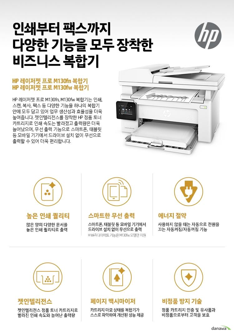 인쇄부터 팩스까지 다양한 기능을 모두 장착한 비즈니스 복합기 HP 레이저젯 프로 M130fn 복합기 HP 레이저젯 프로 M130fw 복합기 HP 레이저젯 프로 M130fn, M130fw 복합기는 인쇄, 스캔, 복사, 팩스 등 다양한 기능을 하나의 복합기 안에 모두 담고 있어 업무 생산성과 효율성을 더욱 높여줍니다. 젯인텔리전스를 장착한 HP 정품 토너 카트리지로 인쇄 속도는 빨라졌고 출력량은 더욱 늘어났으며, 무선 출력 기능으로 스마트폰, 태블릿 등 모바일 기기에서 드라이브 설치 없이 무선으로 출력할 수 있어 더욱 편리합니다. 높은 인쇄 퀄리티 많은 양의 다양한 문서를 높은 인쇄 퀄리티로 출력 스마트한 무선 출력 스마트폰, 태블릿 등 모바일 기기에서 드라이브 설치 없이 무선으로 출력 Wi-Fi 다이렉트 기능은 M130fw 모델만 지원 에너지 절약 사용하지 않을 때는 자동으로 전원을 끄는 자동켜짐/자동꺼짐 기능 젯인텔리전스 젯인텔리전스 정품 토너 카트리지로 빨라진 인쇄 속도와 늘어난 출력량 페이지 맥시마이저 카트리지 마모 상태를 복합기가 스스로 파악하여 개선된 성능 제공 비정품 방지 기술 정품 카트리지 인증 및 유사품과비정품으로부터 고객을 보호
