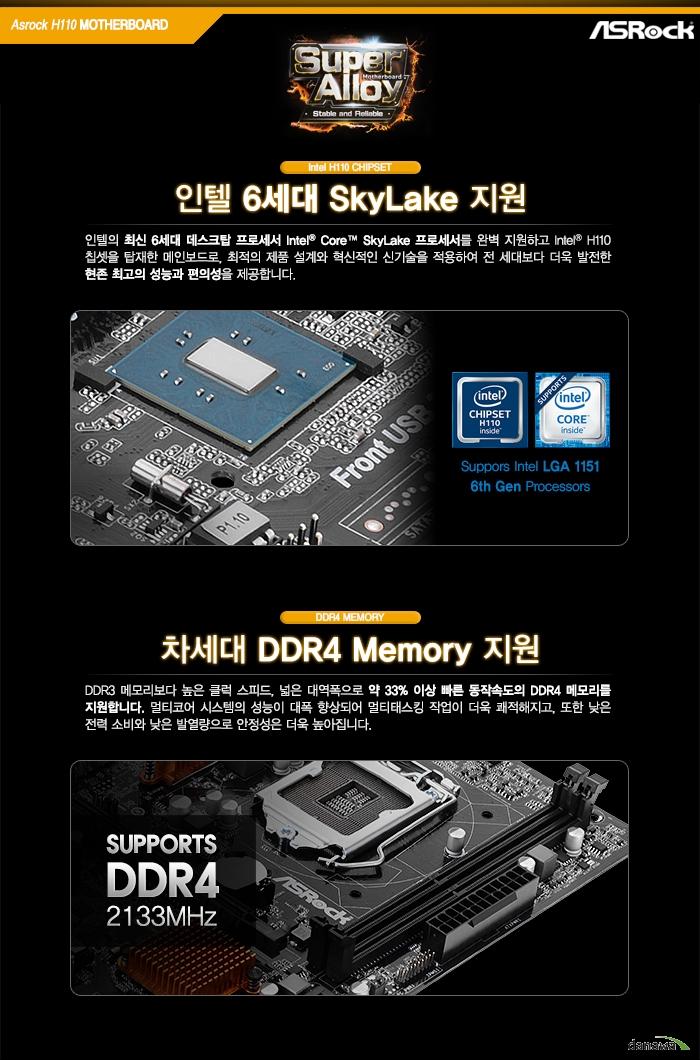 인텔 6세대 SkyLake 지원인텔의 최신 6세대 데스크탑 프로세서 Intel Core SkyLake 프로세서를 완벽 지원하고 Intel H110 칩셋을 탑재한 메인보드로, 최적의 제품 설계와 혁신적인 신기술을 적용하여 전 세대보다 더욱 발전한 현존 최고의 성능과 편의성을 제공합니다.차세대 DDR4 Memory 지원DDR3 메모리보다 높은 클럭 스피드, 넓은 대역폭으로 약 33% 이상 빠른 동작속도의 DDR4 메모리를 지원합니다. 멀티코어 시스템의 성능이 대폭 향상되어 멀티태스킹 작업이 더욱 쾌적해지고, 또한 낮은 전력 소비와 낮은 발열량으로 안정성은 더욱 높아집니다.