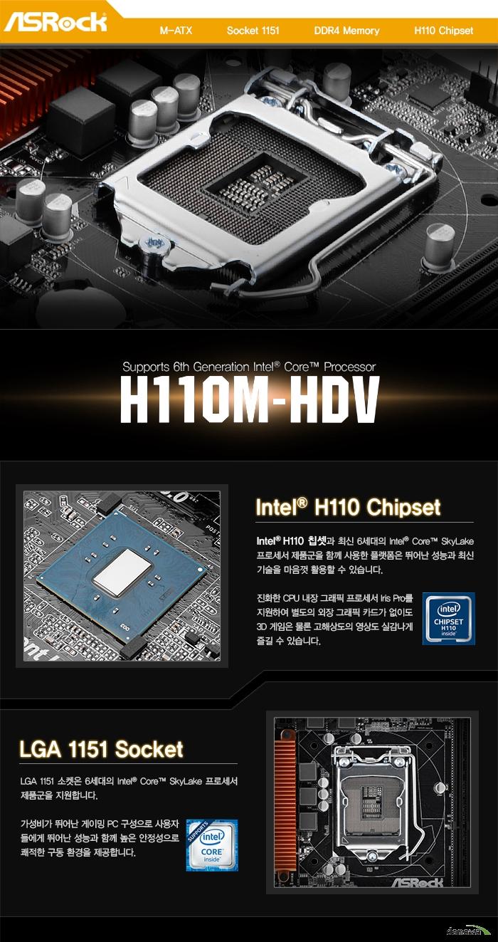 M-ATX          Socket 1151          DDR4 Memory          H110 ChipsetIntel H110 ChipsetIntel H110 칩셋과 최신 6세대의 Intel Core SkyLake 프로세서 제품군을 함께 사용한 플랫폼은 뛰어난 성능과 최신 기술을 마음껏 활용할 수 있습니다. 진화한 CPU 내장 그래픽 프로세서 Iris Pro를 지원하여 별도의 외장 그래픽 카드가 없이도 3D 게임은 물론 고해상도의 영상도 실감나게 즐길 수 있습니다.LGA 1151 SocketLGA 1151 소켓은 6세대의 Intel Core SkyLake 프로세서 제품군을 지원합니다. 가성비가 뛰어난 게이밍 PC 구성으로 사용자들에게 뛰어난 성능과 함께 높은 안정성으로 쾌적한 구동 환경을 제공합니다.