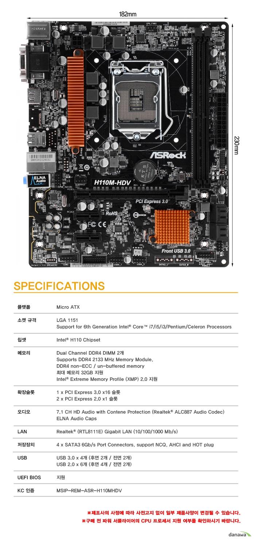 SPECIFICATIONS플랫폼Micro ATX소켓 규격LGA 1151Support for 6th Generation Intel Core i7/i5/i3/Pentium/Celeron Processors칩셋Intel H110 Chipset메모리Dual Channel DDR4 DIMM 2개Supports DDR4 2133 MHz Memory Module,DDR3 non-ECC / un-buffered memory최대 메모리 32GB 지원Intel Extreme Memory Profile (XMP) 2.0 지원확장슬롯1 x PCI Express 3.0 x16 슬롯2 x PCI Express 2.0 x1 슬롯오디오7.1 CH HD Audio with Contene Protection (Realtek ALC887 Audio Codec)ELNA Audio CapsLANRealtek (RTL8111E) Gigabit LAN (10/100/1000 Mb/s)저장장치4 x SATA3 6Gb/s Port Connectors, support NCQ, AHCI and HOT plugUSBUSB 3.0 x 4개 (후면 2개 / 전면 2개)USB 2.0 x 6개 (후면 4개 / 전면 2개)UEFI BIOS지원KC 인증MSIP-REM-ASR-H110MHDV제조사의 사정에 따라 사전고지 없이 일부 제품사양이 변경될 수 있습니다.  구매 전 파워 서플라이어의 CPU 프로세서 지원 여부를 확인하시기 바랍니다.