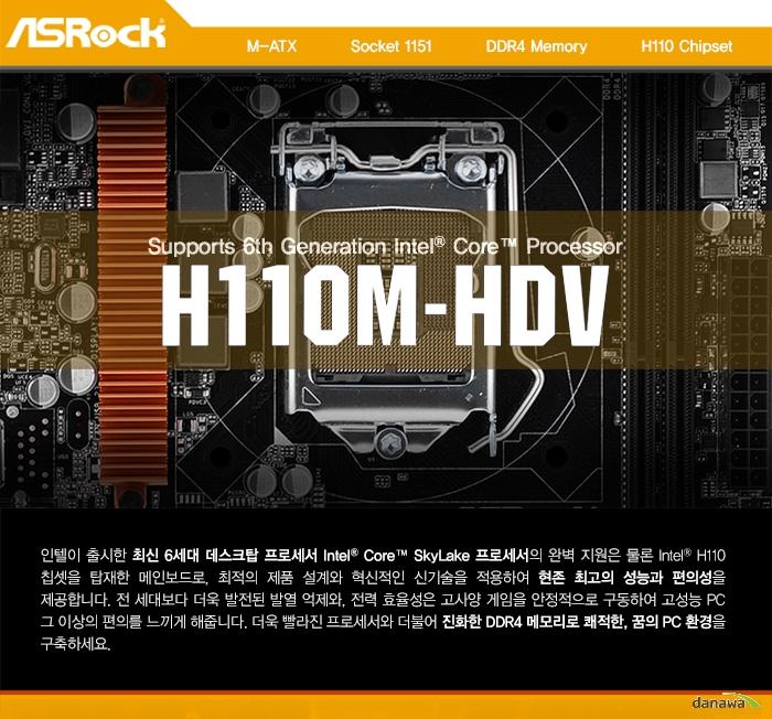 ASRock H110M-HDV 에즈윈M-ATX          Socket 1151          DDR4 Memory          H110 Chipset인텔이 출시한 최신 6세대 데스크탑 프로세서 Intel Core SkyLake 프로세서의 완벽 지원은 물론 Intel H110 칩셋을 탑재한 메인보드로, 최적의 제품 설계와 혁신적인 신기술을 적용하여 현존 최고의 성능과 편의성을 제공합니다. 전 세대보다 더욱 발전된 발열 억제와, 전력 효율성은 고사양 게임을 안정적으로 구동하여 고성능 PC 그 이상의 편의를 느끼게 해줍니다. 더욱 빨라진 프로세서와 더불어 진화한 DDR4 메모리로 쾌적한, 꿈의 PC 환경을 구축하세요.