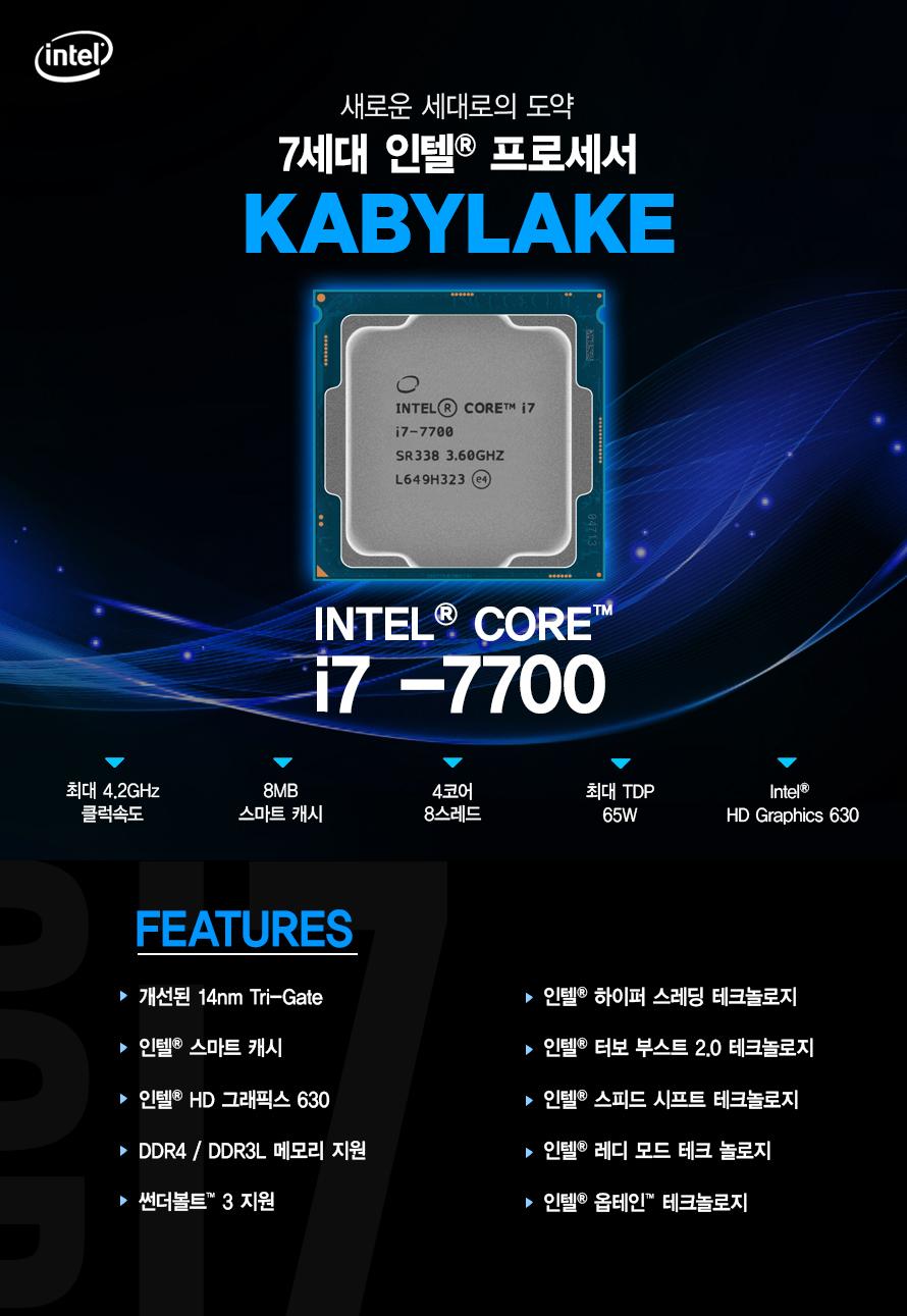 새로운 세대로의 도약         7세대 인텔 프로세서         KABYLAKE         i7 - 7700         최대 4.2ghz 클럭속도         6mb 스마트 캐시         4코어 8스레드         최대 tdp 65w         intel hd graphics 630                  FEATURES         개선된 14NM TRI GATE         인텔 스마트 캐시         인텔 HD 그래픽스 630         DDR4 DDR3L 메모리 지원         썬더볼트 3 지원         인텔 하이퍼 스레딩 테크놀로지         인텔 터보부스트 2.0 테크놀로지         인텔 스피드 시프트 테크놀로지         인텔 레디 모드 테크 놀로지         인텔 옵테인 테크놀로지