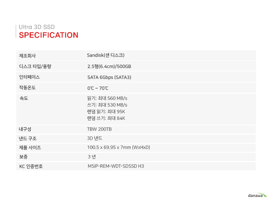Specification 제조회사 SANDISK(샌 디스크) 디스크 타입/용량 2.5형(6.4cm/500GB) 인터페이스 SATA 6Gbps(SATA3) MTTF 150만 시간 작동온도 0~70도 속도 읽기:최대 560MB/s 쓰기:최대 530MB/s 랜덤읽기:최대 95K 랜덤쓰기:최대 84K 내구성 TBW 100TB 낸드 구조 3D 낸드 제품사이즈 100.5 X 69.95 X 7mm9(WxHxD) 보증 3년 KC인증번호 MSOP-REM-WDT-SD SSD H3
