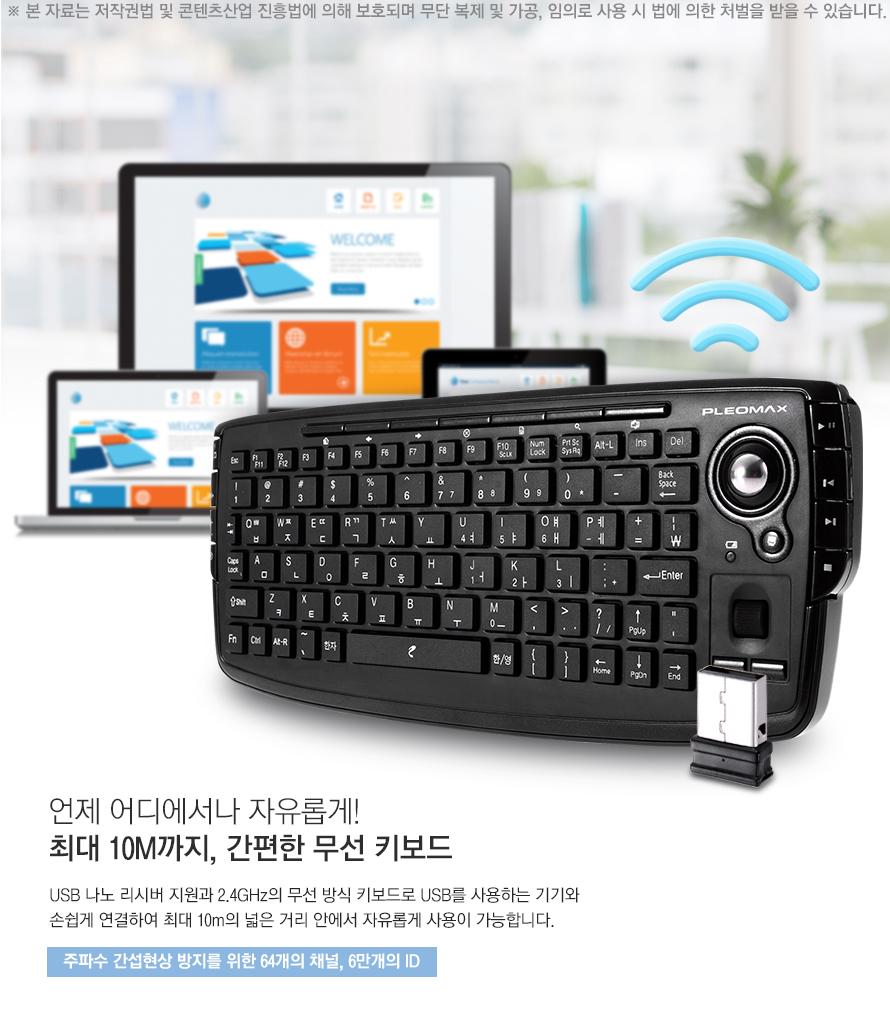 언제 어디에서나 자유롭게 최대 10m까지 간편한 무선 키보드 usb 나노 리시버 지원과 2.4GHz 무선 방식 키보드로 USB를 사용하는 기기와 손쉽게 연결하여 최대 10M 넓은 거리 안에서 자유롭게 사용이 가능합니다 주파수 간섭현상 방지를 위한 64개의 채널 6만개의 ID
