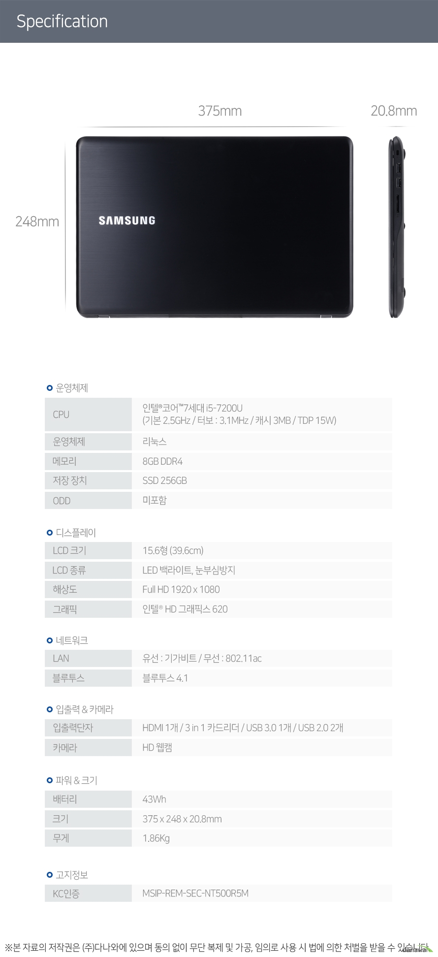 CPU 인텔 코어 7세대 i5-7200U (기본 2.5GHz / 터보 : 3.1MHz / 캐시 3MB / TDP 15W) 운영체제 리눅스 메모리 8GB DDR4 저장 장치 SSD 256GB ODD 미포함 LCD 크기 15.6형 (39.6cm) LCD 종류 LED 백라이트, 눈부심방지 해상도 Full HD 1920 x 1080 그래픽 인텔 HD 그래픽스 620 LAN 유선 : 기가비트 / 무선 : 802.11ac 블루투스 블루투스 4.1 입출력단자 HDMI 1개 / 3 in 1 카드리더 / USB 3.0 1개 / USB 2.0 2개 카메라 HD 웹캠 배터리 43Wh 크기 375 x 248 x 20.8mm 무게 1.86Kg KC인증 MSIP-REM-SEC-NT500R5M
