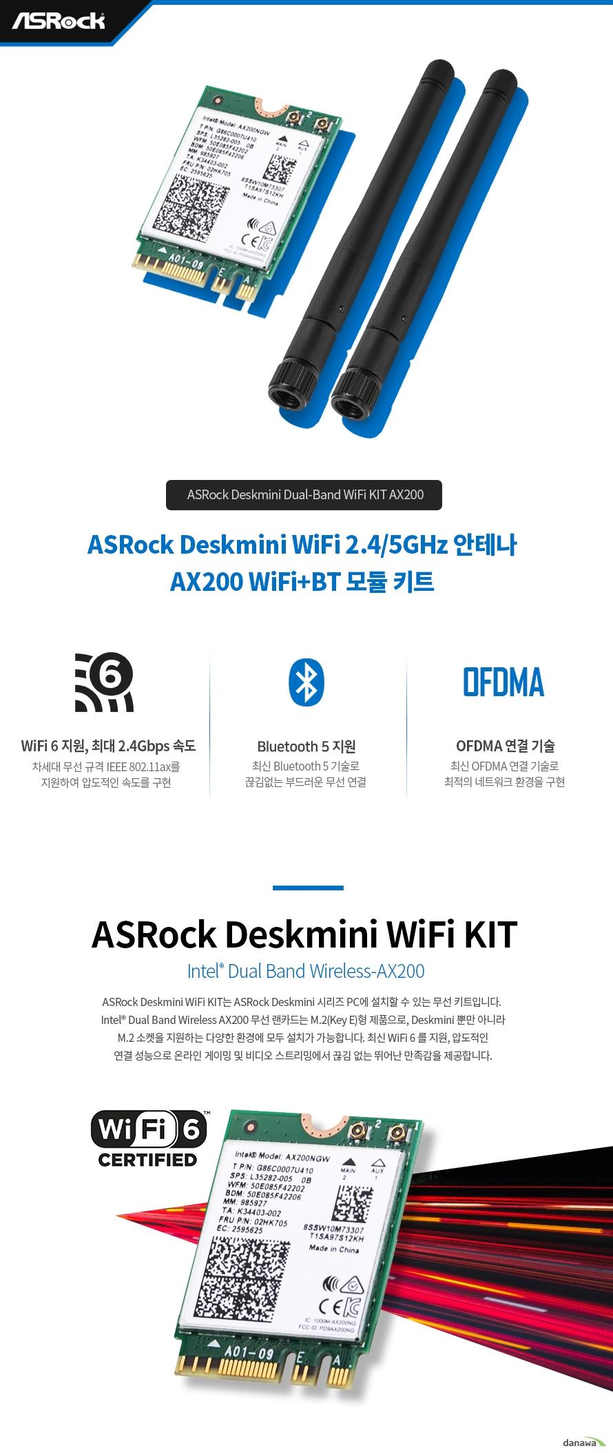 ASRock Deskmini WiFi KIT AX200  제품 상세 정보  제품명 인텔 듀얼밴드 와이어리스 AX200 폼팩터 m.2 2230규격 제품 중량 2.8그램 동작 온도 0도에서 80도 지원 os 리눅스 구글 크롬 os 및 윈도우 10 64비트 2x2 안테나 지원 2.4 GHZ 및 5GHZ 듀얼밴드 지원 최대 2.4 GBPS 속도 지원 802.11AX 규격 지원 블루투스 5.0 지원 MU MIMO 지원 KC 인증 번호 r c int ax200ngw 1년 무상 서비스 지원