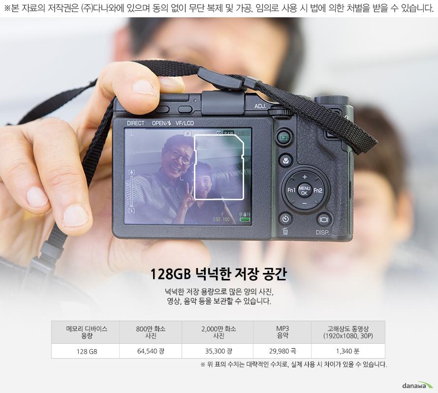 128GB 넉넉한 저장 공간 넉넉한 저장 용량으로 많은 양의 사진, 영상, 음악 등을 보관할 수 있습니다.   메모리 디바이스 용량128GB800만 화소 사진645402,000만 화소 사진35300MP3 음악29980고해상도 동영상 (1920x1080, 30P)1340