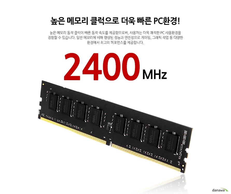 높은 메모리 클럭으로 더욱 빠른 PC환경! 높은 메모리 동작 클럭이 빠른 동작 속도를 제공함으로써, 사용자는 더욱 쾌적한 PC 사용환경을 경험할 수 있습니다. 일반 메모리에 비해 향상된 성능과 안전성으로 게이밍, 그래픽 작업 등 다양한 환경에서 최고의 퍼포먼스를 제공합니다. 2400MHz
