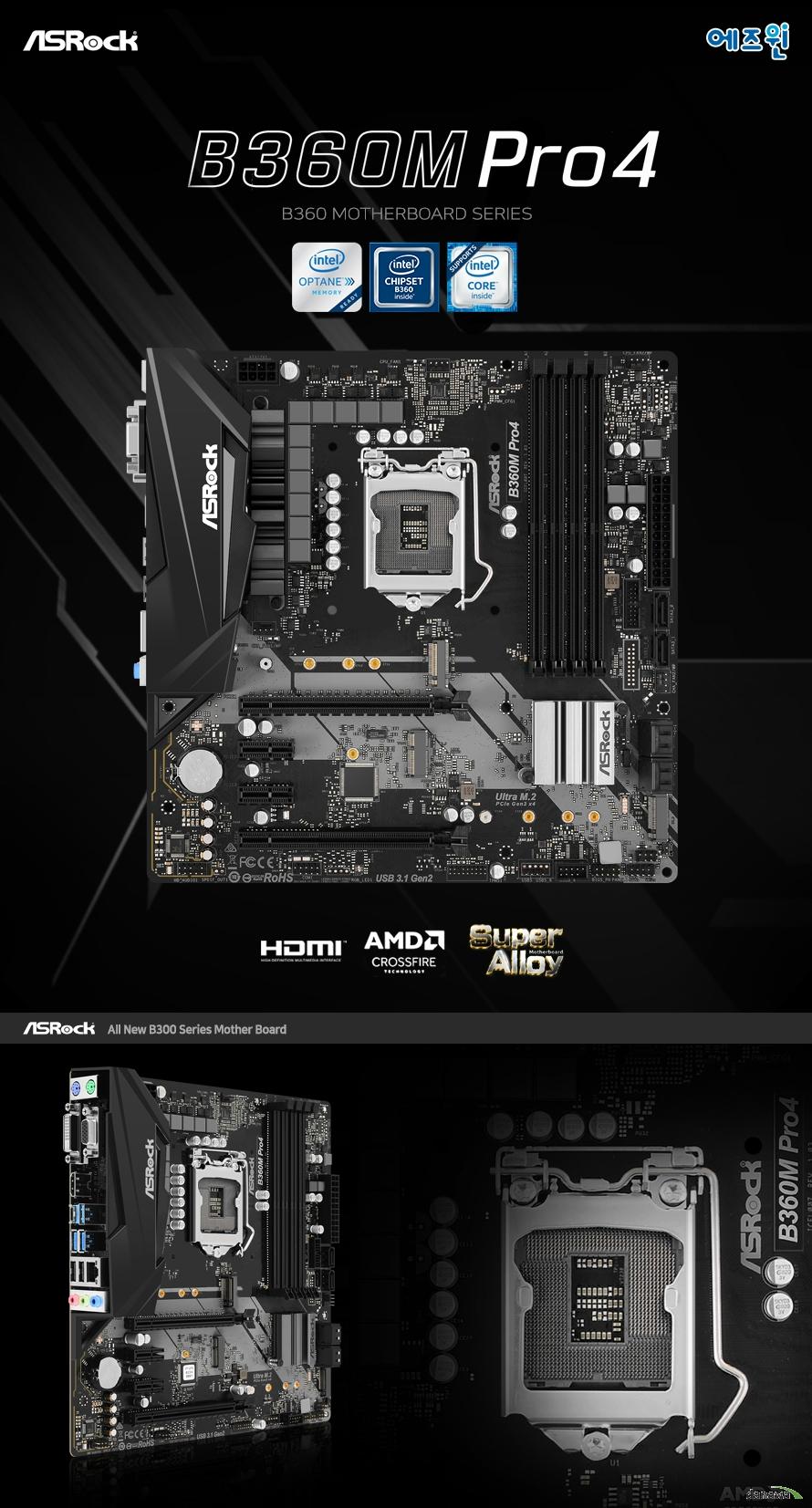 ASROCK B360M PRO4  8세대 인텔 프로세서 지원 LGA1151소켓 인텔 터보 부스트 테크놀로지 2.0 지원  인텔 B360 칩셋 지원  듀얼채널 DDR4 DIMM 메모리 지원 최대 64GB 메모리 지원 DDR4 2666 2400 2133 NON ECC UN BUFFERED 메모리 지원 ECC UDIMM 메모리 모듈 지원 XMP 2.0 지원  PCIE 3.0 X16 슬롯 2개  PCIE 3.0 X1 슬롯 2개 AMD 크로스 파이어 지원  인텔 i219v 기가비트 랜 지원  SATA3 커넥터 6개 지원 울트라 m.2 슬롯 1개 및 m.2 슬롯 1개 지원  USB 3.1 gen2 a+c 및 gen1 4개 , 2.0 5개 지원 리얼텍 ALC892 7.1채널 HD 오디오 코덱 지원 윈도우 10 64비트 지원   KC인증 R REM ASR B360MPRO4  제조사의 사정에 따라 사전고지 없이 일부 제품사양이 변경될 수 있으며, 더 자세한 정보는 제조사 홈페이지 또는 제품 매뉴얼을 참고해주시기 바랍니다.  제품 구성   사용자 설명서 드라이버 CD IO쉴드  최고의 고객 만족을 위하여 에즈윈 에서는 3년 무상 품질 보증 서비스를 제공합니다.