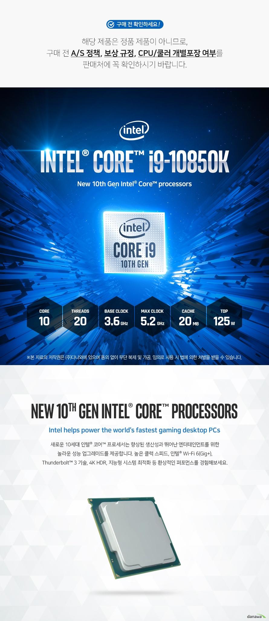 새로운 10세대 인텔® 코어™ 프로세서는 향상된 생산성과 뛰어난 엔터테인먼트를 위한  놀라운 성능 업그레이드를 제공합니다. 높은 클럭 스피드, 인텔® Wi-Fi 6(Gig+),  Thunderbolt™ 3 기술, 4K HDR, 지능형 시스템 최적화 등 환상적인 퍼포먼스를 경험해보세요.  인텔® Wi-Fi 6(Gig+) PC를 사용하여 긴 대기 시간과 잦은 버퍼링, 여러 게이밍 오류의 불편함에서 벗어나고 다양한 장치들로 인해 성능이 저하된 홈 네트워크에서도  더욱 빨라진 Wi-Fi 성능을 경험하십시오.  Thunderbolt™ 3 포트는 현존하는 가장 빠른 USB-C로써 빠른 속도로 데이터 및 대용량 파일을 전송하여 게임을 즐길 수 있습니다. 더욱 많은 게임 라이브러리를 외장 SSD에 저장하고 어디서든 지연없이 게임을 플레이할 수 있습니다.  환상적인 게임 내 경험을 원하는 게이머, 제작과 공유는 더 많이 하려는 제작자  모두에게 이 새로운 세대의 프로세서는 새로운 차원의 성능을 선사합니다.   듀얼 채널 DDR4 메모리를 지원하여 기존 DDR3 메모리에 비해 향상된 빨라진 성능과 전력 효율 상승 효과로 최상의 성능 및 환경을 제공합니다.  인텔® Thermal Velocity Boost(인텔® TVB), 인텔® 스마트 캐시, 고도로 발전된 오버클러킹 툴,  인텔® 이더넷 연결 I225 등 10세대 인텔® 코어™ 데스크탑 프로세서는 게이머 및 제작 전문가들에게  놀라운 수준의 성능 이점을 제공합니다.  내장 그래픽 성능을 대폭 늘려 4K 초고해상도 영상을 60프레임으로 감상하실 수 있습니다.  선명한 화질과 화사한 색감으로 퀄리티 있는 디스플레이 환경을 제공합니다.  낮은 부하의 작업 시 자동으로 하나의 코어 속도를 높여 동작 속도를 빠르게 합니다. 고성능을 요구하는 작업에서 더욱 강력한 연산 능력을 제공합니다.  물리적 코어당 2개의 처리 스레드를 제공합니다. 스레드를 많이 활용하는 응용 프로그램 일수록 동시에 작업을 수행할 수 있기 때문에 작업 효율이 증가합니다.