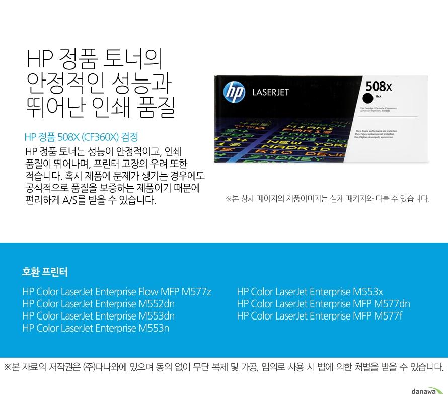 HP 정품 508X (CF360X) 검정HP 정품 토너의 안정적인 성능과 뛰어난 인쇄 품질HP 정품 토너는 성능이 안정적이고, 인쇄 품질이 뛰어나며, 프린터 고장의 우려 또한 적습니다. 혹시 제품에 문제가 생기는 경우에도 공식적으로 품질을 보증하는 제품이기 때문에 편리하게 A/S를 받을 수 있습니다. 호환 프린터M577z,M552dn,M553dn,M553n,M553x,M577dn,M577f