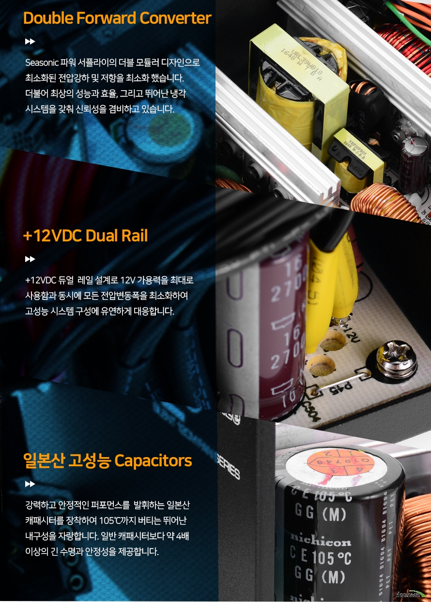 Double Forward ConverterSeasonic 파워 서플라이의 더블 모듈러 디자인으로최소화된 전압강하 및 저항을 최소화 했습니다.더불어 최상의 성능과 효율, 그리고 뛰어난 냉각시스템을 갖춰 신뢰성을 겸비하고 있습니다. +12VDC dual Rail+12VDC 듀얼 레일 설계로 12V 가용력을 최대로사용함과 동시에 모든 전압변동폭을 최소화하여고성능 시스템 구성에 유연하게 대응합니다.일본산 고성능 Capacitors강력하고 안정적인 퍼포먼스를  발휘하는 일본산캐패시터를 장착하여 105℃까지 버티는 뛰어난내구성을 자랑합니다. 일반 캐패시터보다 긴 수명과안정성을 제공합니다.본 자료는 저작권법 및 콘텐츠산업 진흥법에 의해 보호되며 무단 복제 및 가공, 임의로 사용 시 법에 의한 처벌을 받을 수 있습니다.