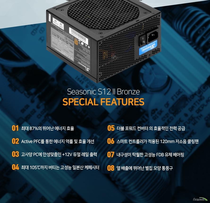 Seasonic S12 2 Bronze SPECIAL FEATRUES01 최대 87%의 뛰어난 에너지 효율02 ACtive PFC를 통한 에너지 역률 및 효율 개선03 고사양 PC에 안성맞춤인 +12V 듀얼 레일 출력04 최대 105도까지 버티는 고성능 일본산 캐패시터05 더블 포워드 컨버터의 효율적인 전력 공급06 스마트 컨트롤러가 적용된 120mm 저소음 쿨링팬07 내구성이 탁월한 고성능 FDB 유체 베어링08 열 배출에 뛰어난 벌집 모양 통풍구