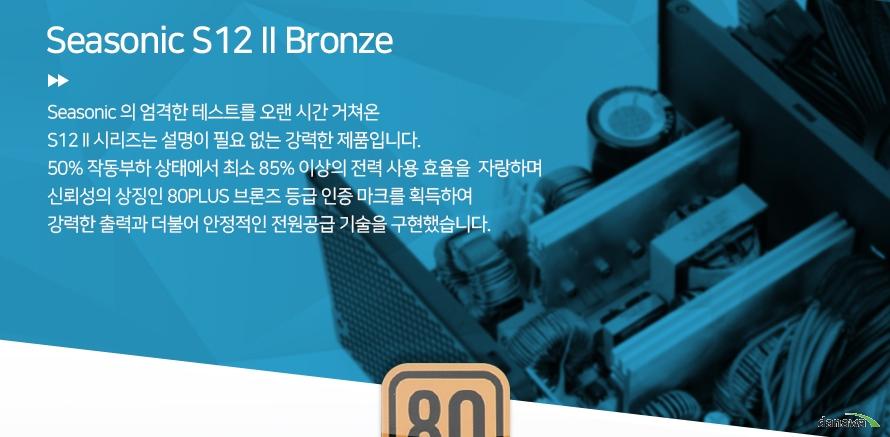 Seasonic S12 2 BronzeSeasonic 의 엄격한 테스트를 오랜 시간 거쳐온 S12 II 시리즈는 설명이 필요 없는 강력한 제품입니다.50% 작동부하 상태에서 최소 85% 이상의 전력 사용 효율을  자랑하며 신뢰성의 상징인 80PLUS 브론즈 등급 인증 마크를 획득하여 강력한 출력과 더불어 안정적인 전원공급 기술을 구현했습니다.