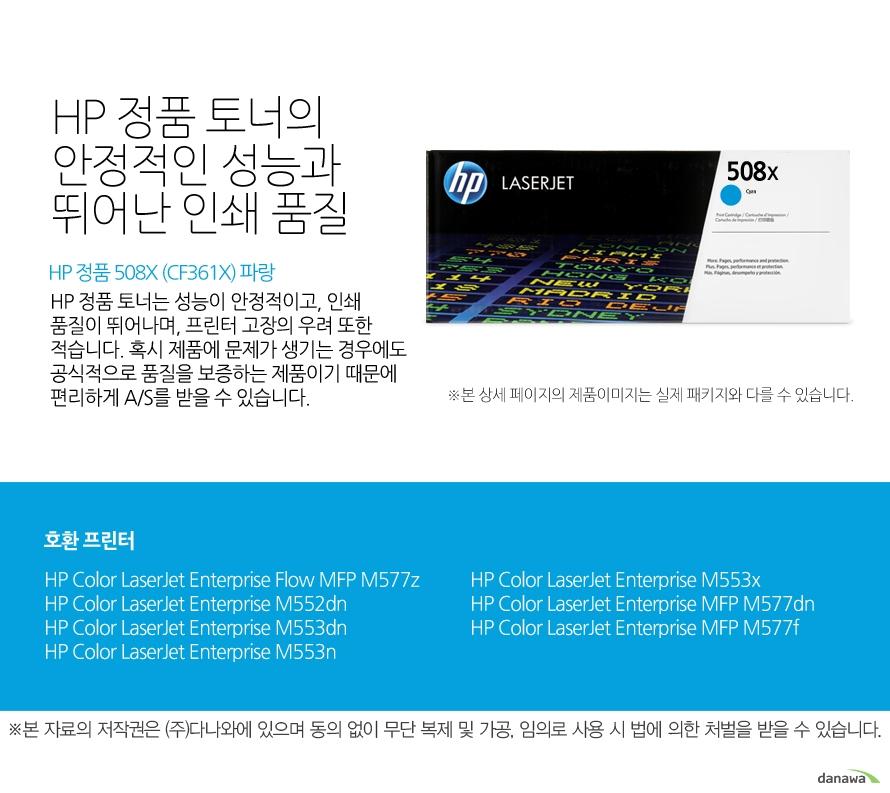 HP 정품 508X (CF361X) 파랑HP 정품 토너의 안정적인 성능과 뛰어난 인쇄 품질HP 정품 토너는 성능이 안정적이고, 인쇄 품질이 뛰어나며, 프린터 고장의 우려 또한 적습니다. 혹시 제품에 문제가 생기는 경우에도 공식적으로 품질을 보증하는 제품이기 때문에 편리하게 A/S를 받을 수 있습니다. 호환 프린터M577z,M552dn,M553dn,M553n,M553x,M577dn,M577f