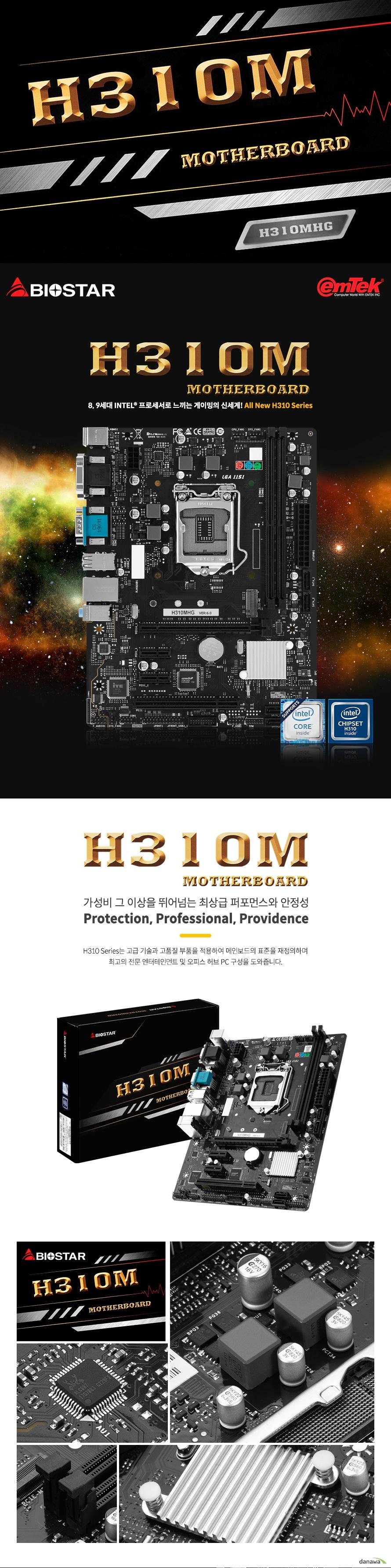 BIOSTAR H310MHG LGA1151소켓 Cpu 9세대 및 8세대 인텔 코어 i7 i5 i3 및 펜티엄, 셀러론 프로세서 지원 최대 CPU TDP 95와트 지원  인텔 h310 칩셋 지원  Ddr4 dimm 최대 32gb 지원 듀얼 채널 ddr4 2666 2400 2133 1866 mhz 지원  Pcie 3.0 x16 1개 지원 Pcie 2.0 x1 2개 지원 PCI 1개 지원  Sata3 소켓 4개 지원 2242 2260 2280 10gb m.2 소켓 1개 지원  Usb 3,1 gen1 4개 지원 Usb 2.0 6개 지원  리얼텍 alc 887 7.1채널hd 오디오 코덱 지원 리얼텍 RTL8111H 기가비트 랜 지원  윈도우10 64비트 지원  마이크로 atx 폼팩터 길이 244밀리미터 넓이 188밀리미터  kc인증  R REI EMT BS H310MHG 제조사의 사정에 따라 사전고지 없이 일부 제품사양이 변경될 수 있습니다. 구매 전 사용하시는 부품과 cpu 프로세서 등 장착 지원 여부를 확인하시기 바랍니다.
