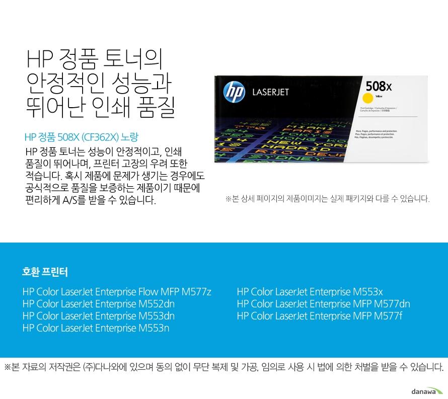 HP 정품 508X (CF362X) 노랑HP 정품 토너의 안정적인 성능과 뛰어난 인쇄 품질HP 정품 토너는 성능이 안정적이고, 인쇄 품질이 뛰어나며, 프린터 고장의 우려 또한 적습니다. 혹시 제품에 문제가 생기는 경우에도 공식적으로 품질을 보증하는 제품이기 때문에 편리하게 A/S를 받을 수 있습니다. 호환 프린터M577z,M552dn,M553dn,M553n,M553x,M577dn,M577f