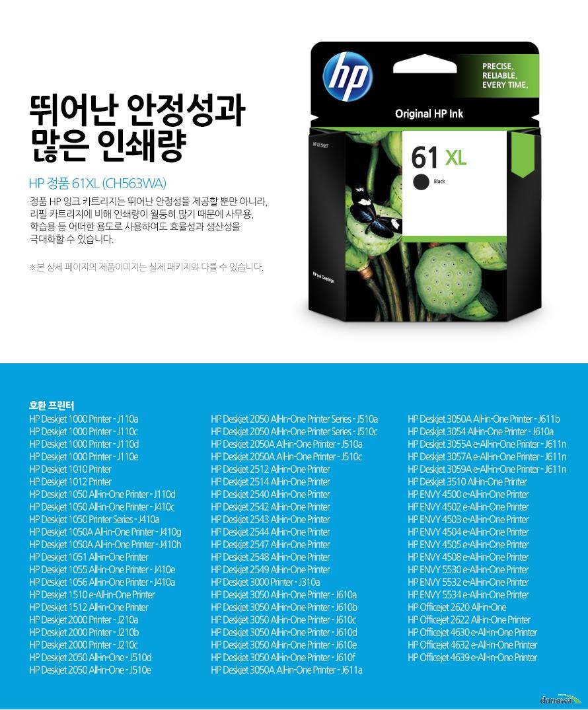 HP 정품 61XL (CH563WA)뛰어난 안정성과 많은 인쇄량정품 HP 잉크 카트리지는 뛰어난 안정성을 제공할 뿐만 아니라, 리필 카트리지에 비해 인쇄량이 월등히 많기 때문에 사무용, 학습용 등 어떠한 용도로 사용하여도 효율성과 생산성을 극대화할 수 있습니다.본 상세 페이지의 제품이미지는 실제 패키지와 다를 수 있습니다.호환 프린터HP Deskjet 1000 Printer - J110aHP Deskjet 1000 Printer - J110cHP Deskjet 1000 Printer - J110dHP Deskjet 1000 Printer - J110eHP Deskjet 1010 PrinterHP Deskjet 1012 PrinterHP Deskjet 1050 All-in-One Printer - J110dHP Deskjet 1050 All-in-One Printer - J410cHP Deskjet 1050 Printer Series - J410aHP Deskjet 1050A All-in-One Printer - J410gHP Deskjet 1050A All-in-One Printer - J410hHP Deskjet 1051 All-in-One PrinterHP Deskjet 1055 All-in-One Printer - J410eHP Deskjet 1056 All-in-One Printer - J410aHP Deskjet 1510 e-All-in-One PrinterHP Deskjet 1512 All-in-One PrinterHP Deskjet 2000 Printer - J210aHP Deskjet 2000 Printer - J210bHP Deskjet 2000 Printer - J210cHP Deskjet 2050 All-in-One - J510dHP Deskjet 2050 All-in-One - J510eHP Deskjet 2050 All-In-One Printer Series - J510aHP Deskjet 2050 All-In-One Printer Series - J510cHP Deskjet 2050A All-in-One Printer - J510aHP Deskjet 2050A All-in-One Printer - J510cHP Deskjet 2512 All-in-One PrinterHP Deskjet 2514 All-in-One PrinterHP Deskjet 2540 All-in-One PrinterHP Deskjet 2542 All-in-One PrinterHP Deskjet 2543 All-in-One PrinterHP Deskjet 2544 All-in-One PrinterHP Deskjet 2547 All-in-One PrinterHP Deskjet 2548 All-in-One PrinterHP Deskjet 2549 All-in-One PrinterHP Deskjet 3000 Printer - J310aHP Deskjet 3050 All-in-One Printer - J610aHP Deskjet 3050 All-in-One Printer - J610bHP Deskjet 3050 All-in-One Printer - J610cHP Deskjet 3050 All-in-One Printer - J610dHP Deskjet 3050 All-in-One Printer - J610eHP Deskjet 3050 All-in-One Printer - J610fHP Deskjet 3050A All-in-One Printer - J611aHP Deskjet 3050A All-in-One Printer - J611bHP Deskjet 3054 All-in-One Printer - J610aHP Deskjet 3055A e-All-in-One Printer - J611nHP Deskjet 3057A e-All-in-One Printer - J611nHP Deskjet 3059A e-All-in-One Printer - J611nHP Deskjet 3510 All-in-One PrinterHP ENVY 4500 e-A