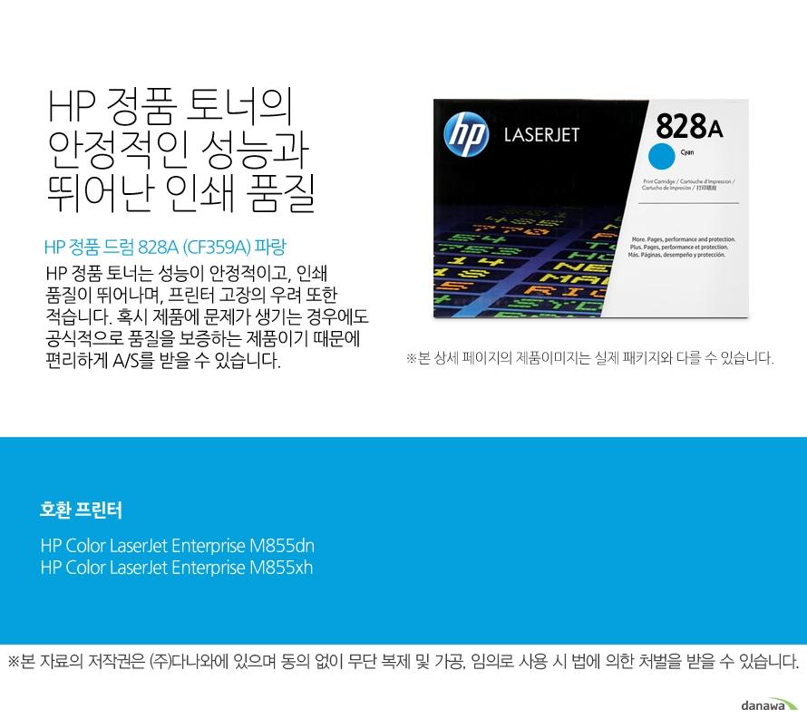 HP 정품 드럼 828A (CF359A) 파랑HP 정품 토너의 안정적인 성능과 뛰어난 인쇄 품질HP 정품 토너는 성능이 안정적이고, 인쇄 품질이 뛰어나며, 프린터 고장의 우려 또한 적습니다. 혹시 제품에 문제가 생기는 경우에도 공식적으로 품질을 보증하는 제품이기 때문에 편리하게 A/S를 받을 수 있습니다. 호환 프린터M855dn,M855xh